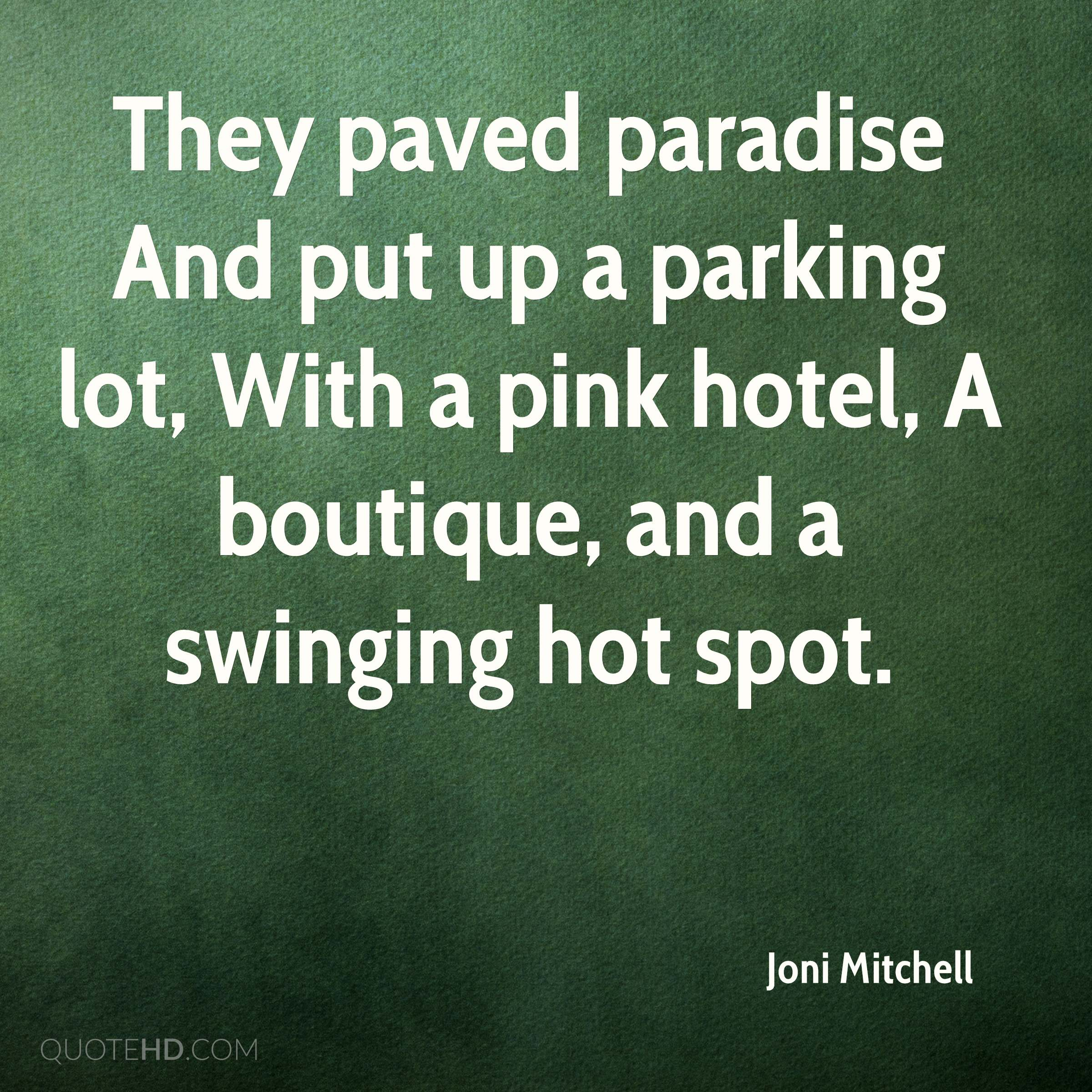 They paved paradise And put up a parking lot, With a pink hotel, A boutique, and a swinging hot spot.