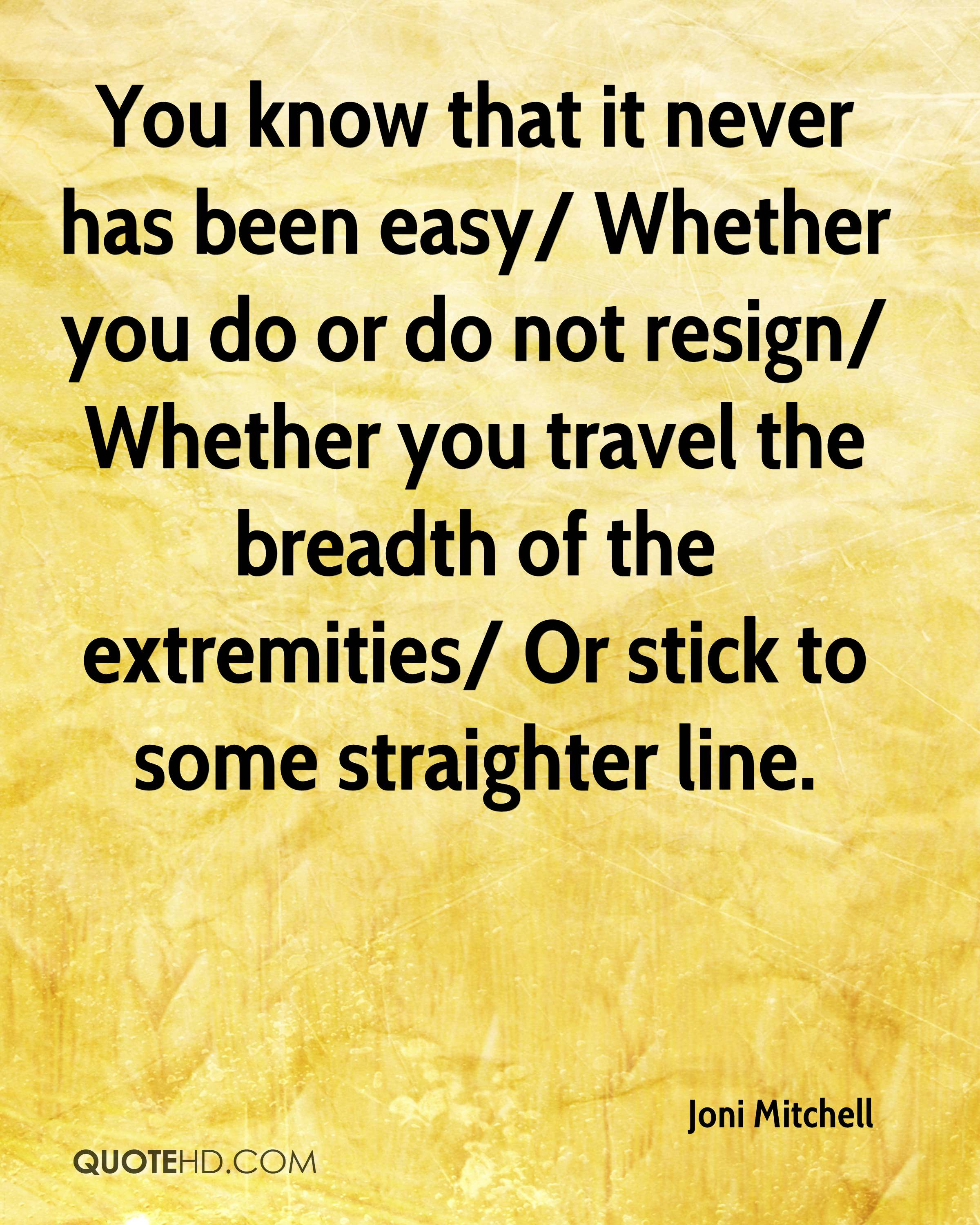 You know that it never has been easy/ Whether you do or do not resign/ Whether you travel the breadth of the extremities/ Or stick to some straighter line.