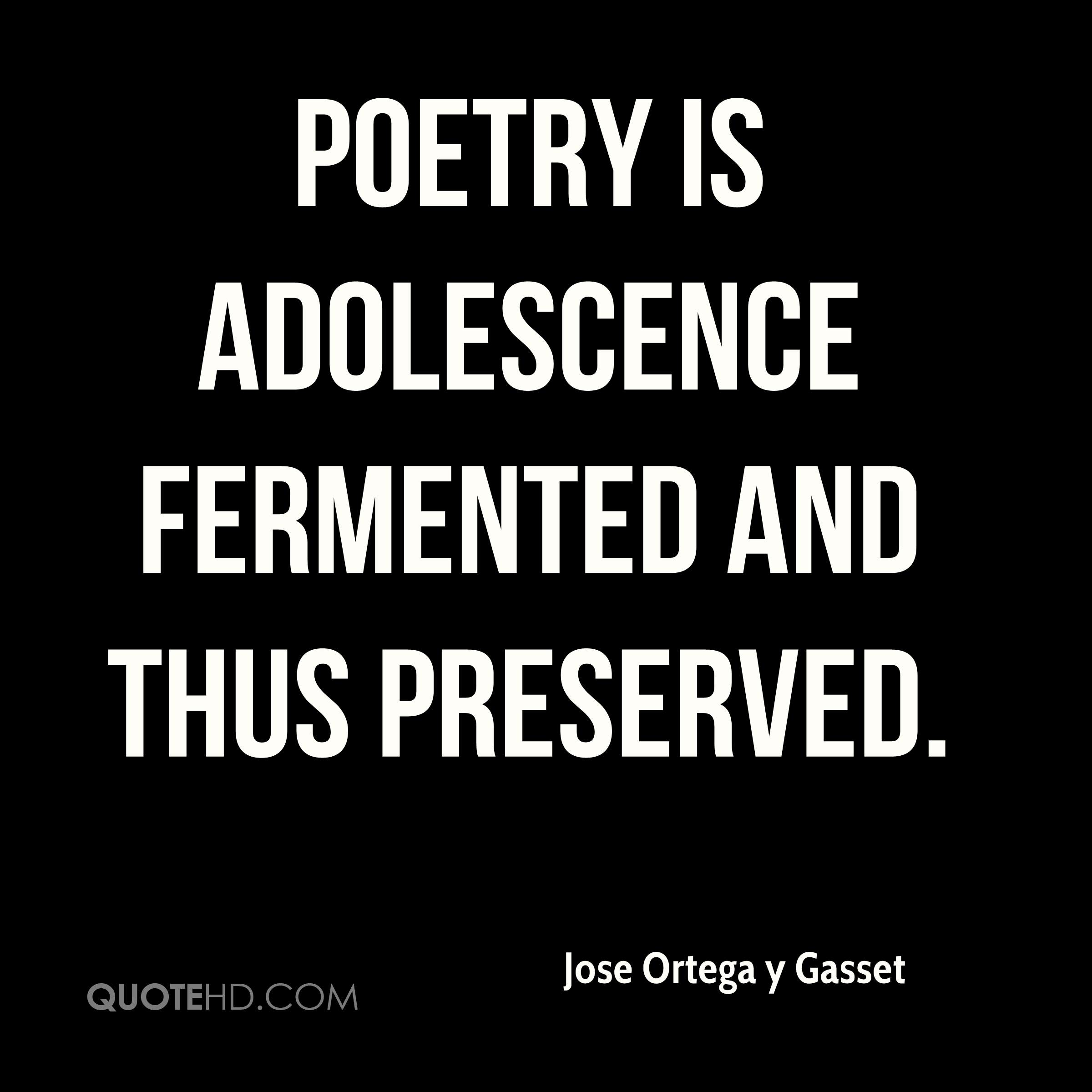 Poetry is adolescence fermented and thus preserved.