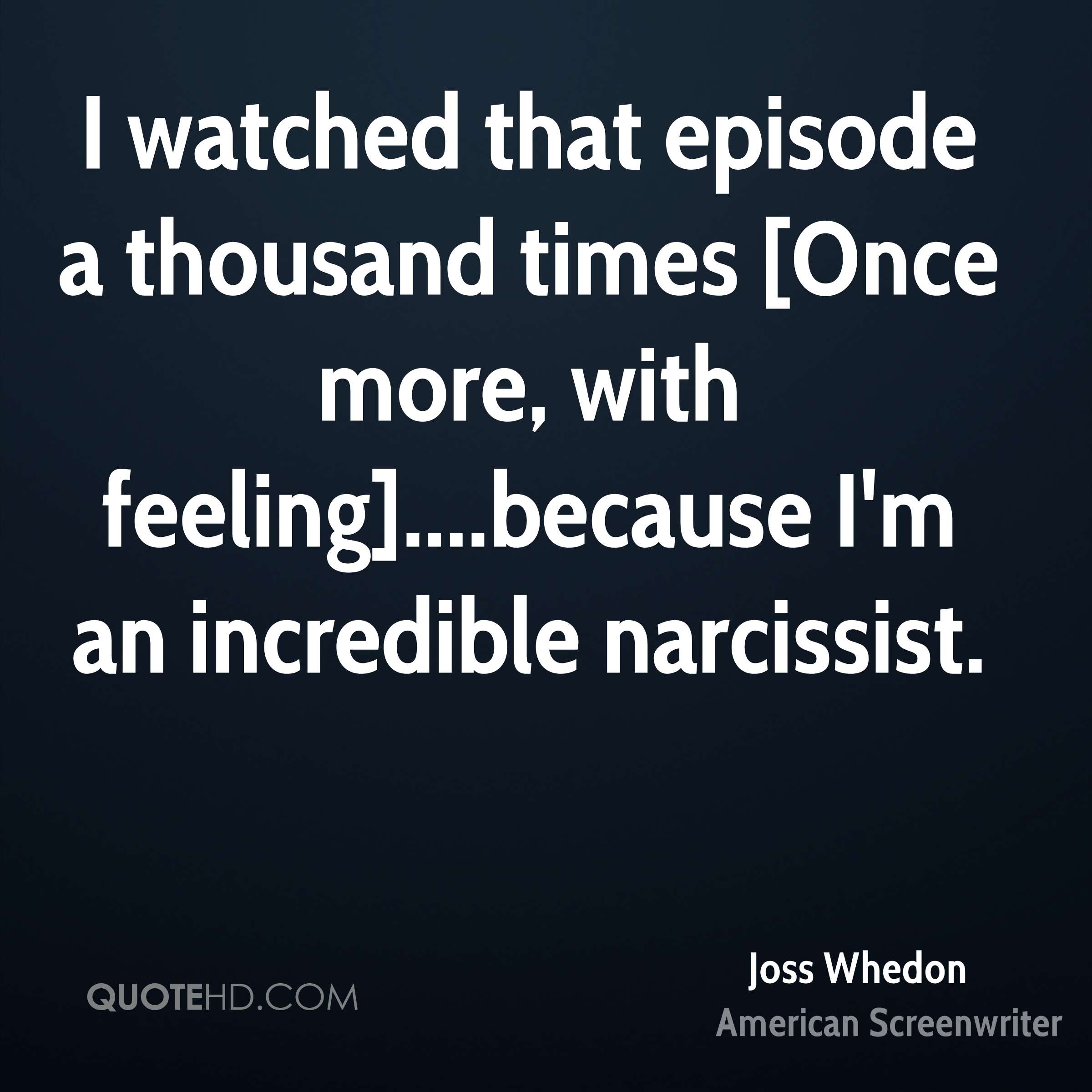 I watched that episode a thousand times [Once more, with feeling]....because I'm an incredible narcissist.