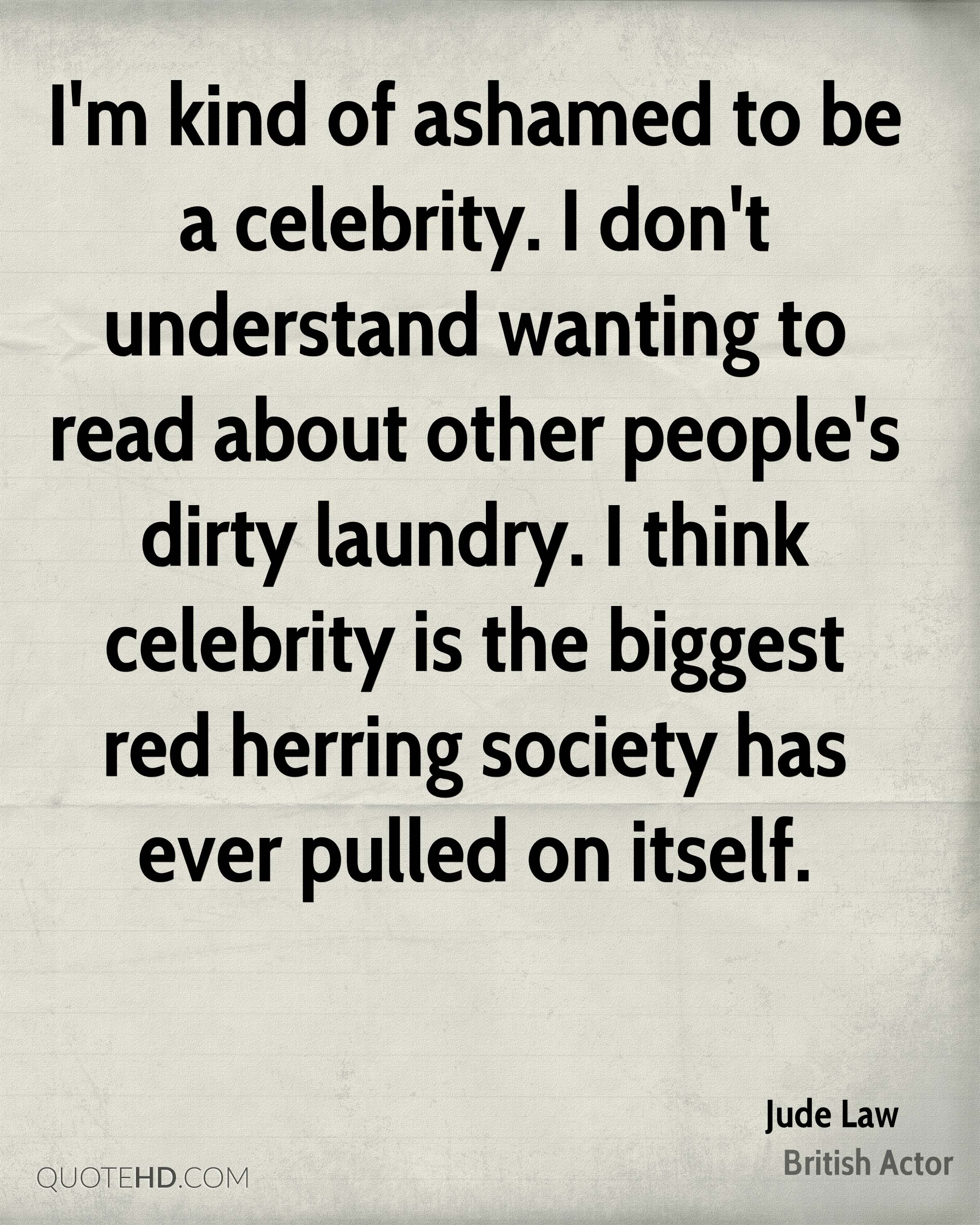 I'm kind of ashamed to be a celebrity. I don't understand wanting to read about other people's dirty laundry. I think celebrity is the biggest red herring society has ever pulled on itself.