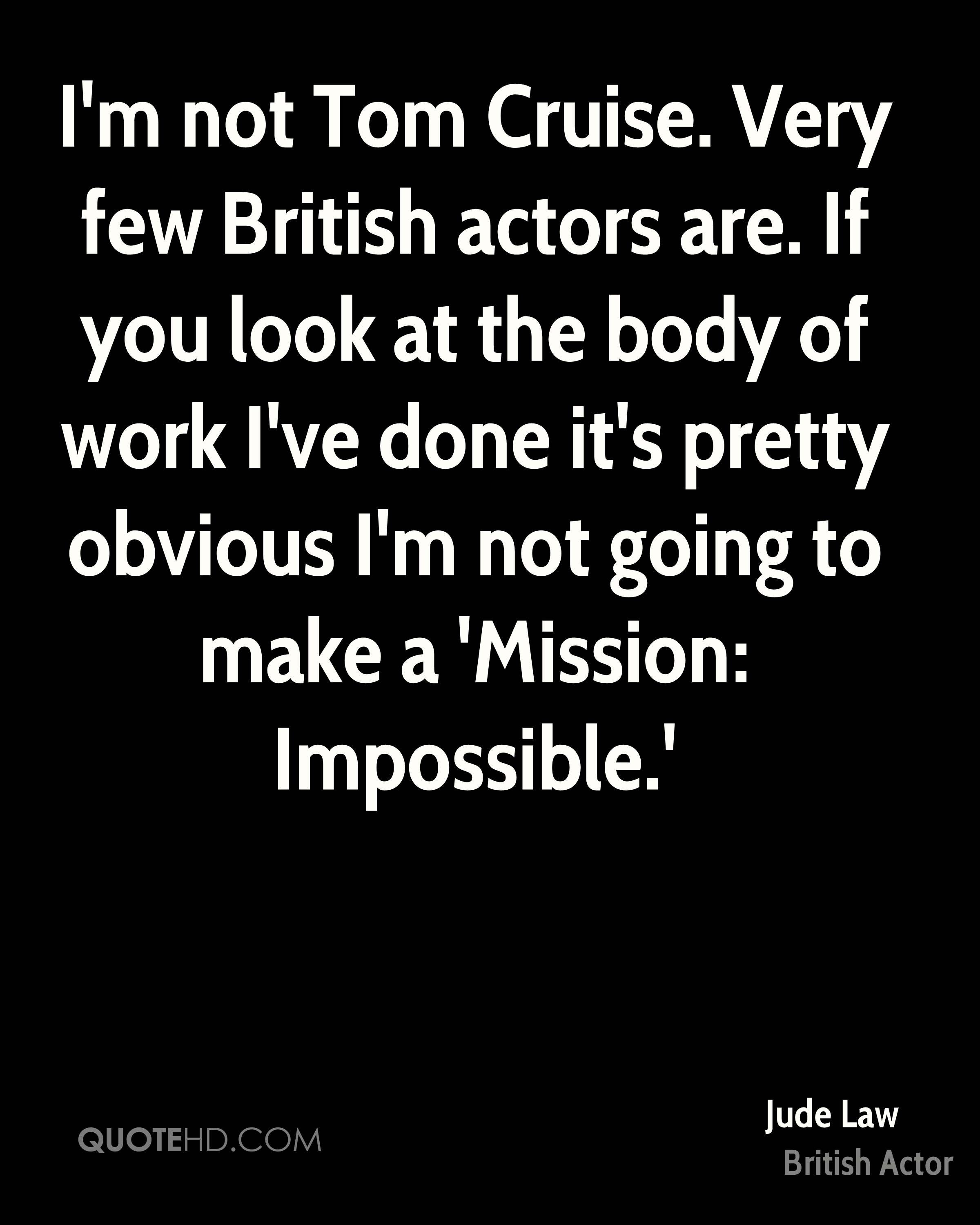 I'm not Tom Cruise. Very few British actors are. If you look at the body of work I've done it's pretty obvious I'm not going to make a 'Mission: Impossible.'