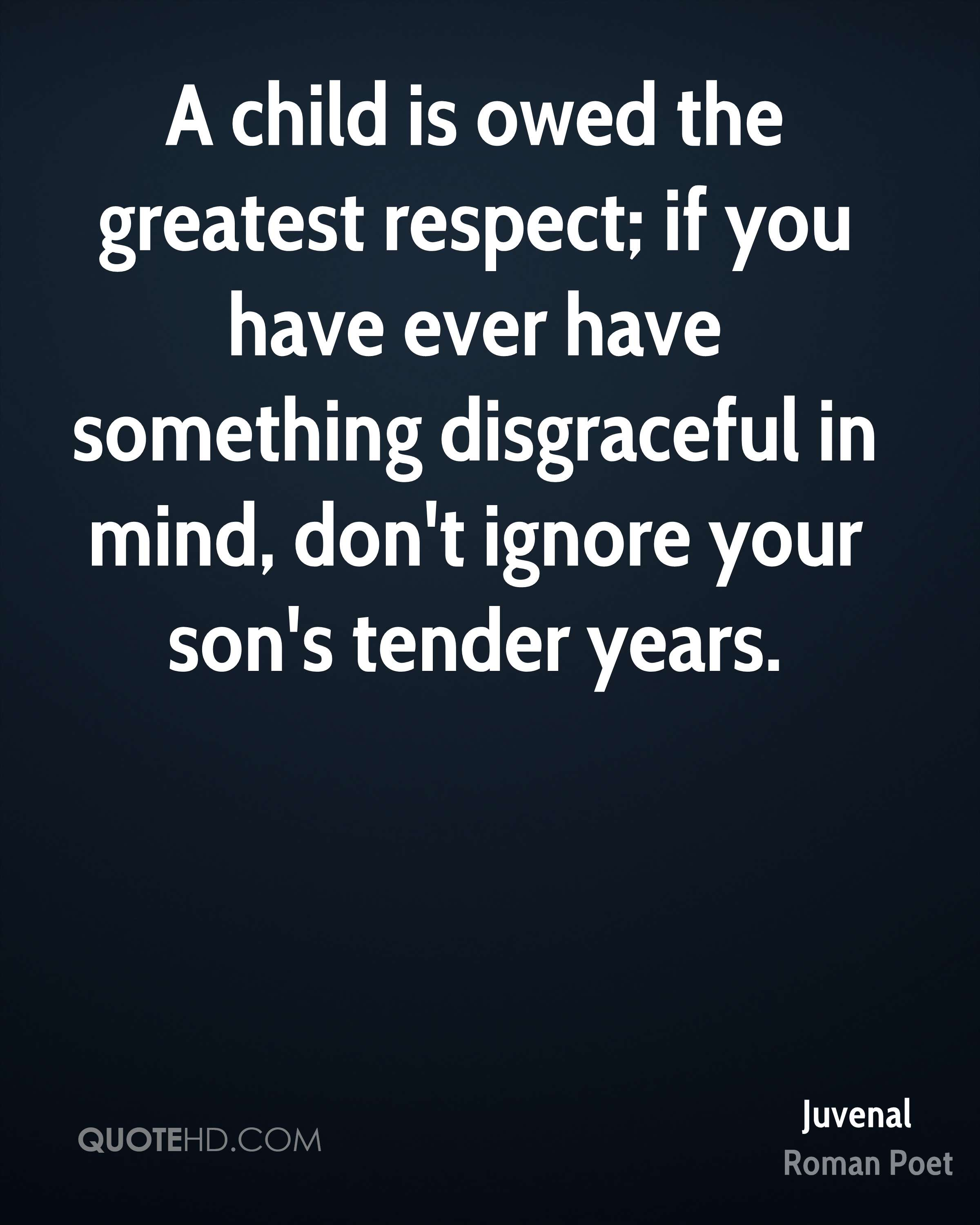 A child is owed the greatest respect; if you have ever have something disgraceful in mind, don't ignore your son's tender years.