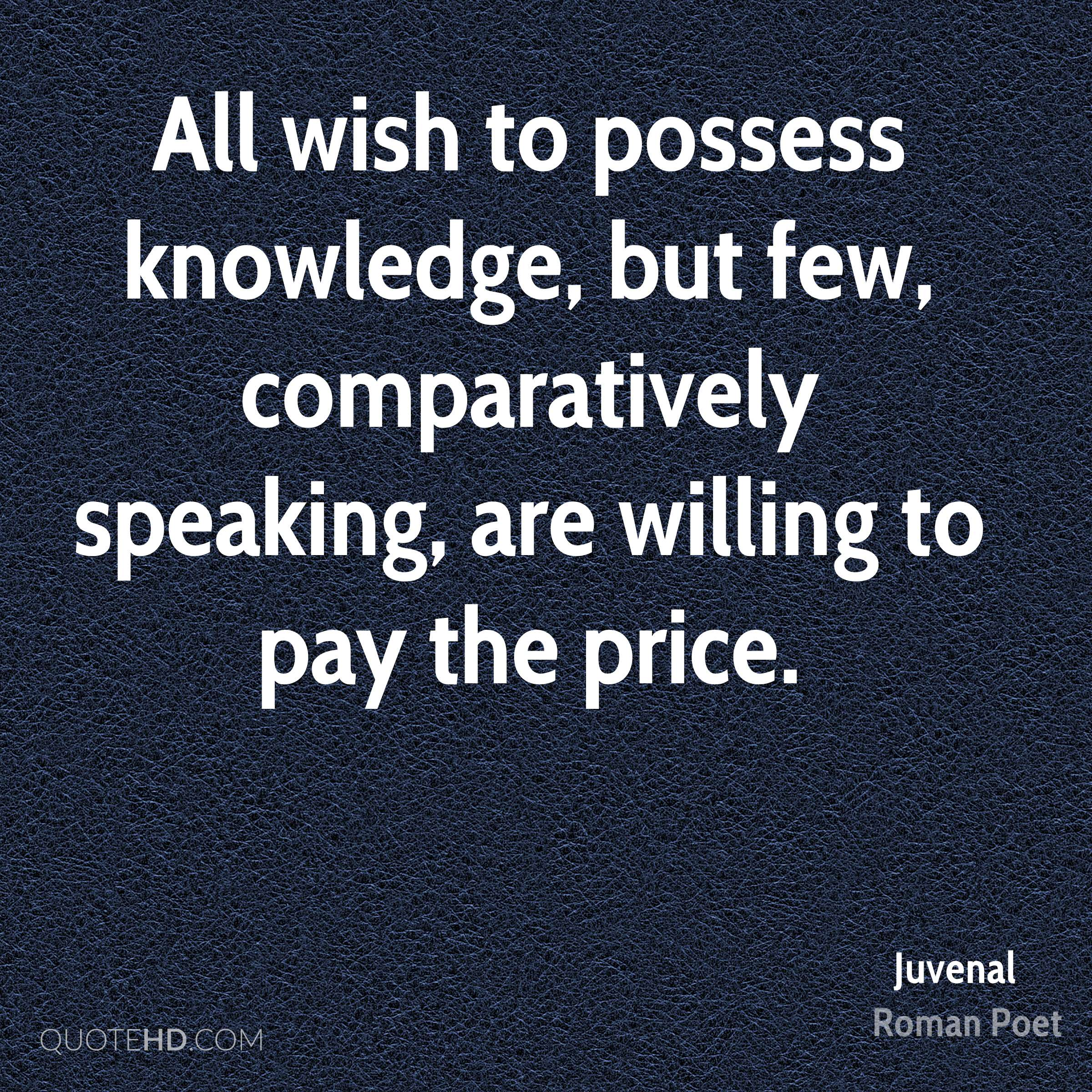 All wish to possess knowledge, but few, comparatively speaking, are willing to pay the price.