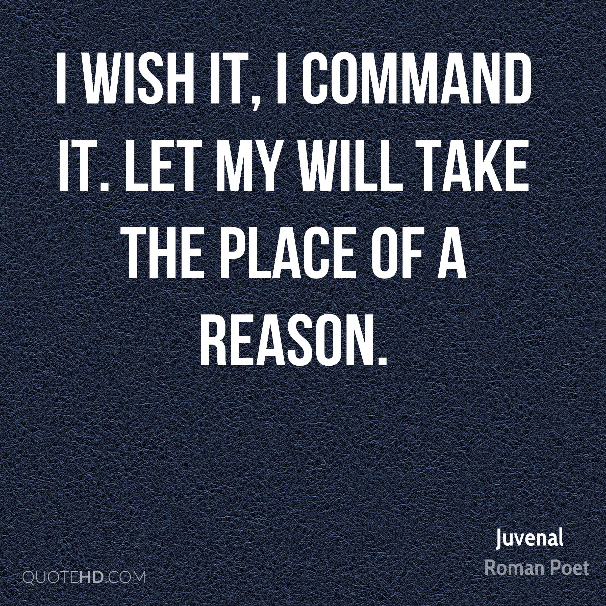 I wish it, I command it. Let my will take the place of a reason.