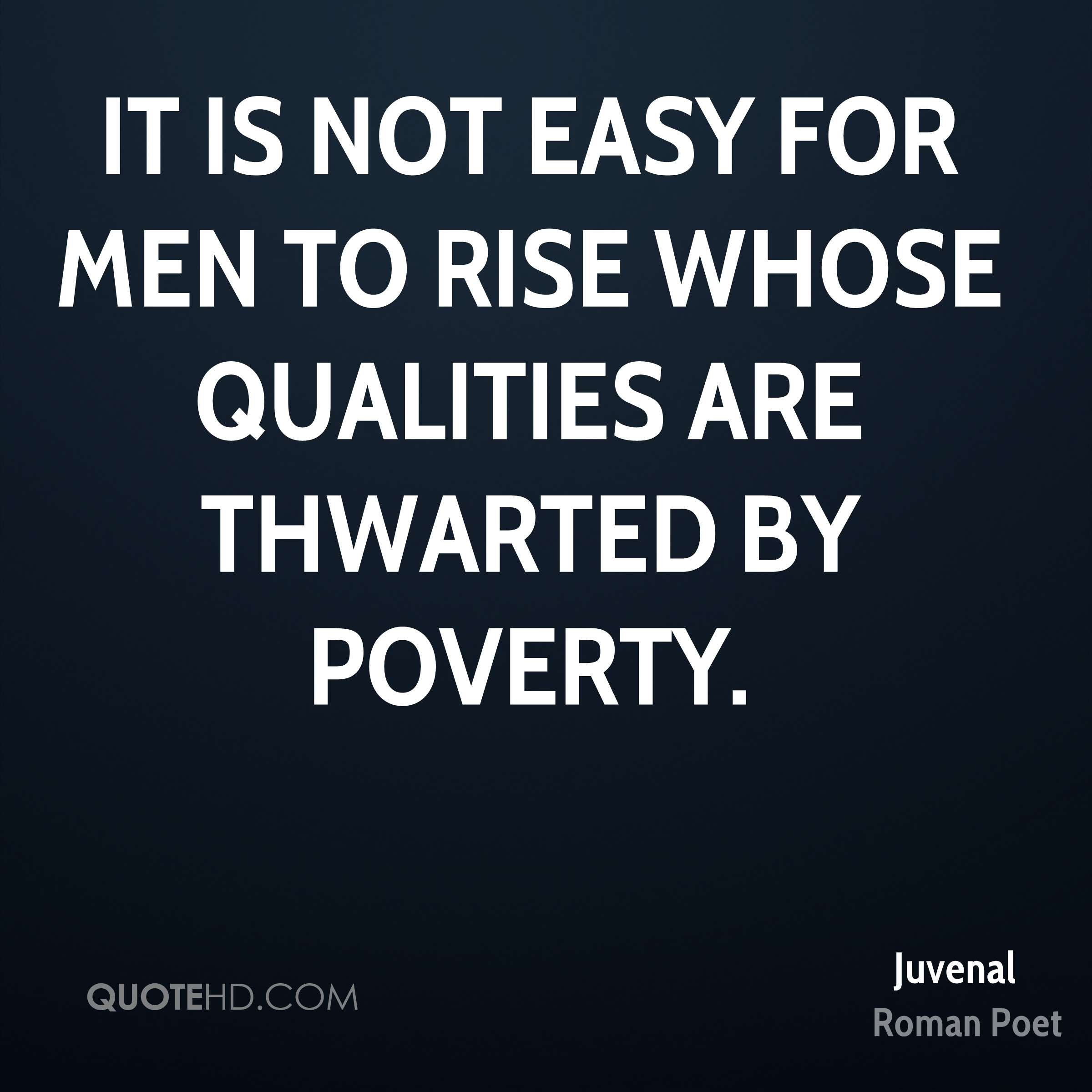 It is not easy for men to rise whose qualities are thwarted by poverty.