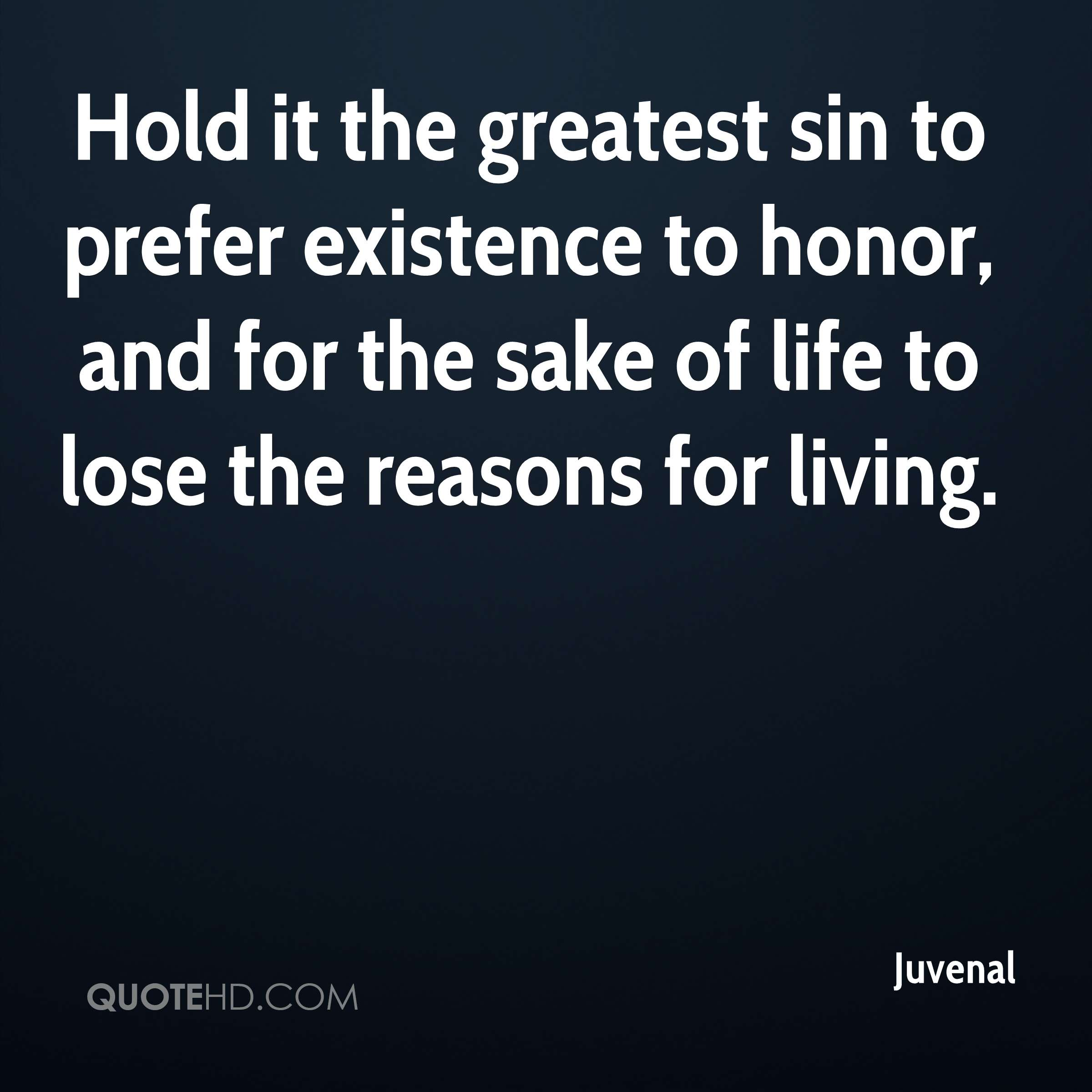 Hold it the greatest sin to prefer existence to honor, and for the sake of life to lose the reasons for living.