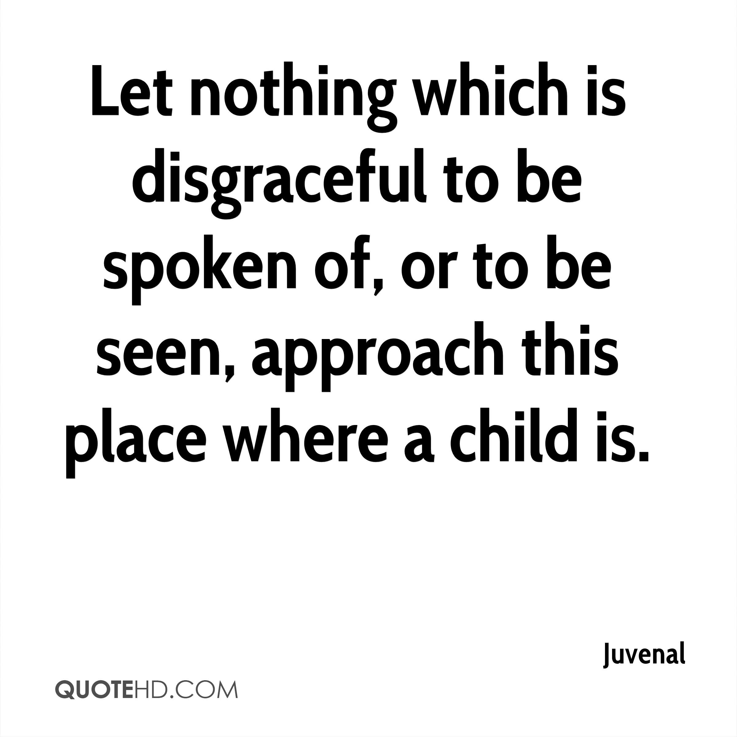 Let nothing which is disgraceful to be spoken of, or to be seen, approach this place where a child is.
