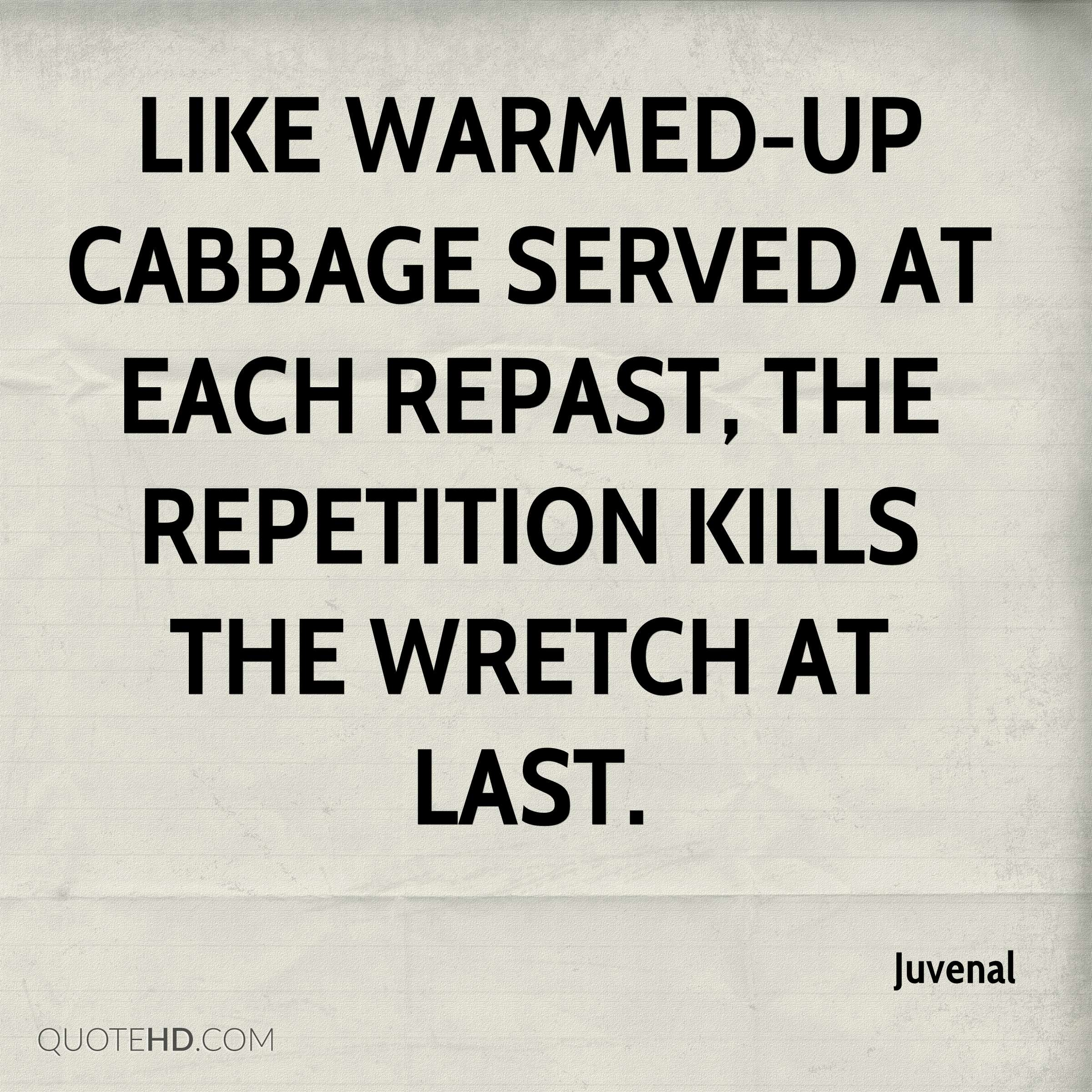 Like warmed-up cabbage served at each repast, The repetition kills the wretch at last.