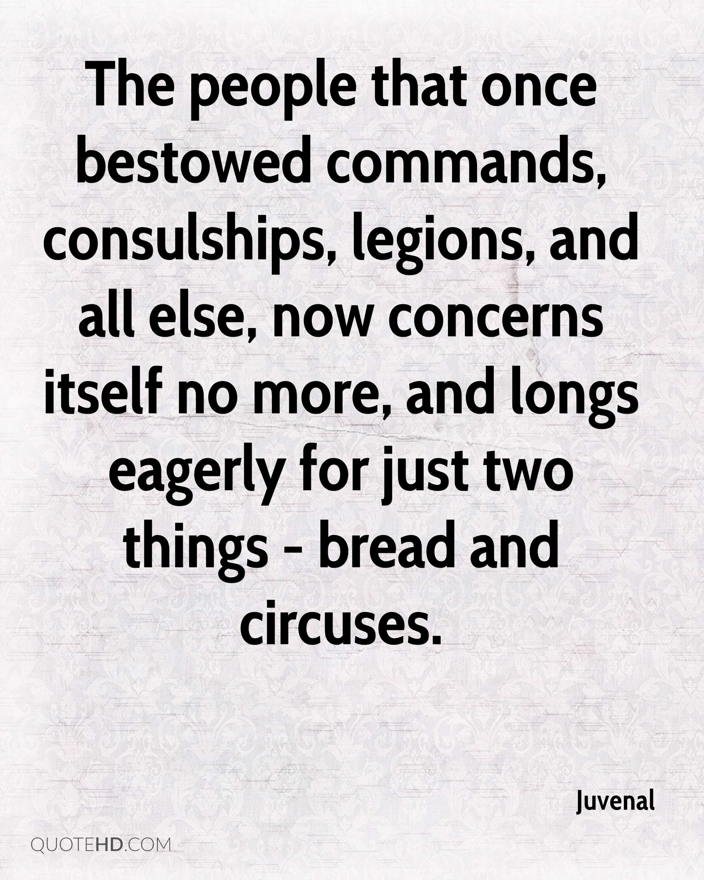 The people that once bestowed commands, consulships, legions, and all else, now concerns itself no more, and longs eagerly for just two things - bread and circuses.