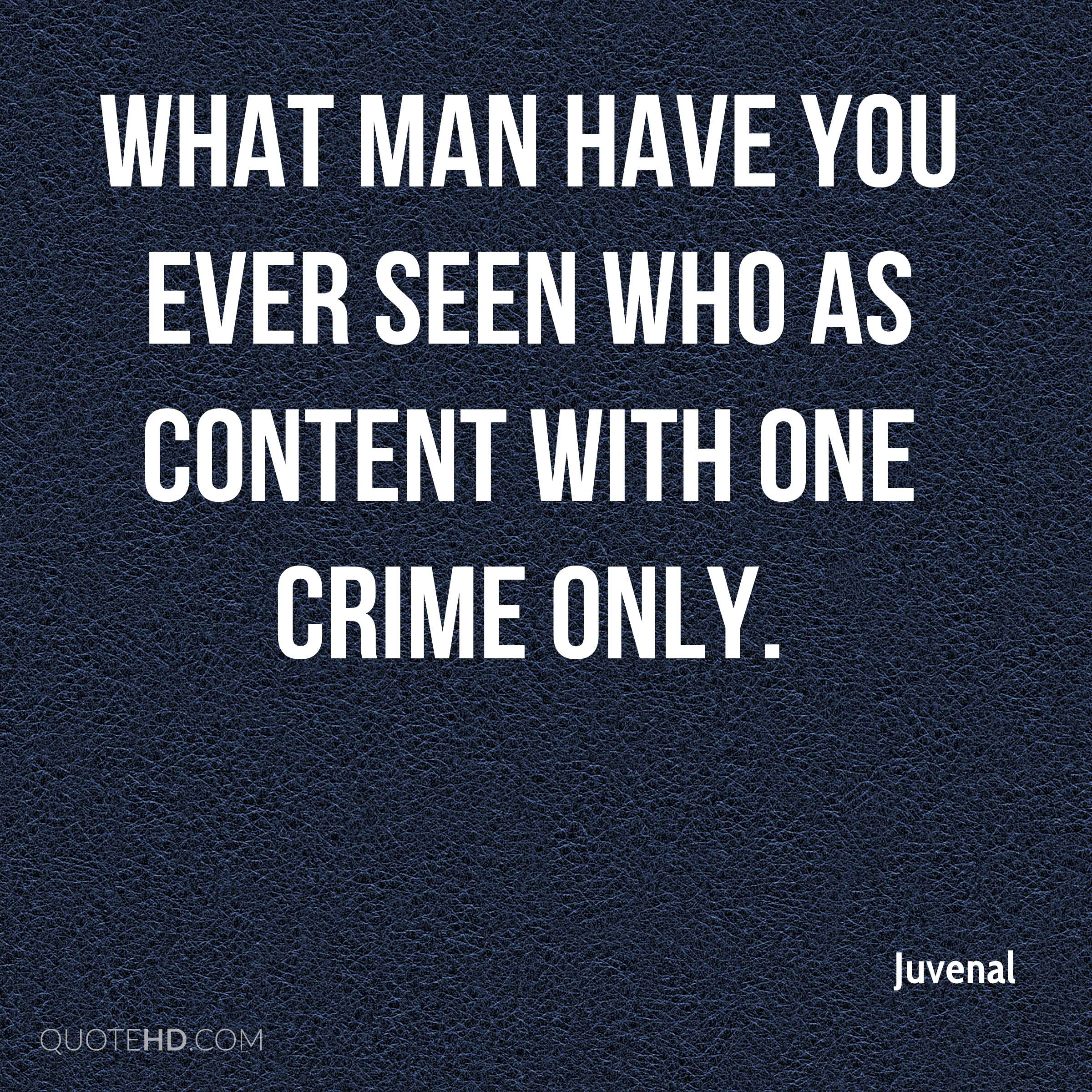 What man have you ever seen who as content with one crime only.