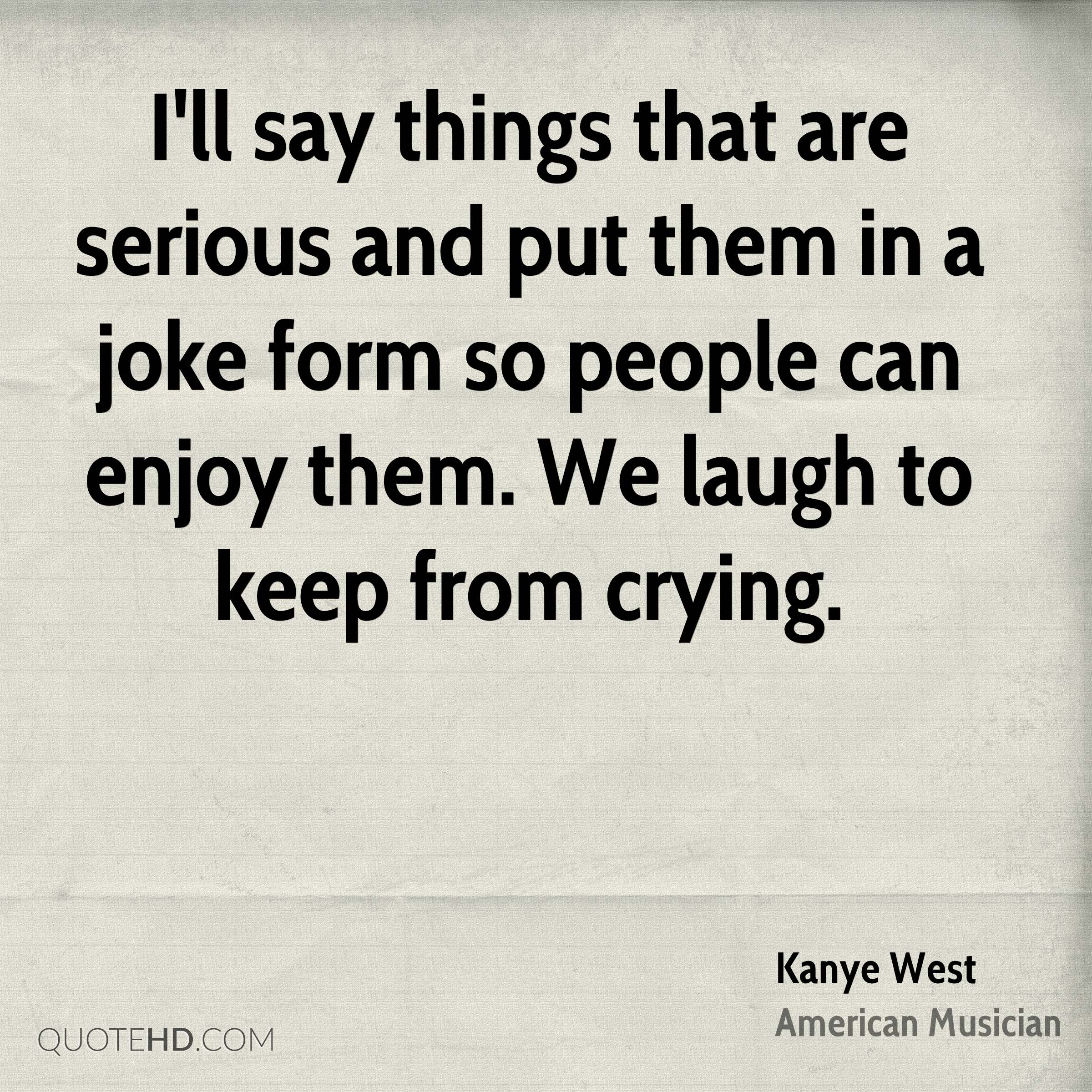 I'll say things that are serious and put them in a joke form so people can enjoy them. We laugh to keep from crying.