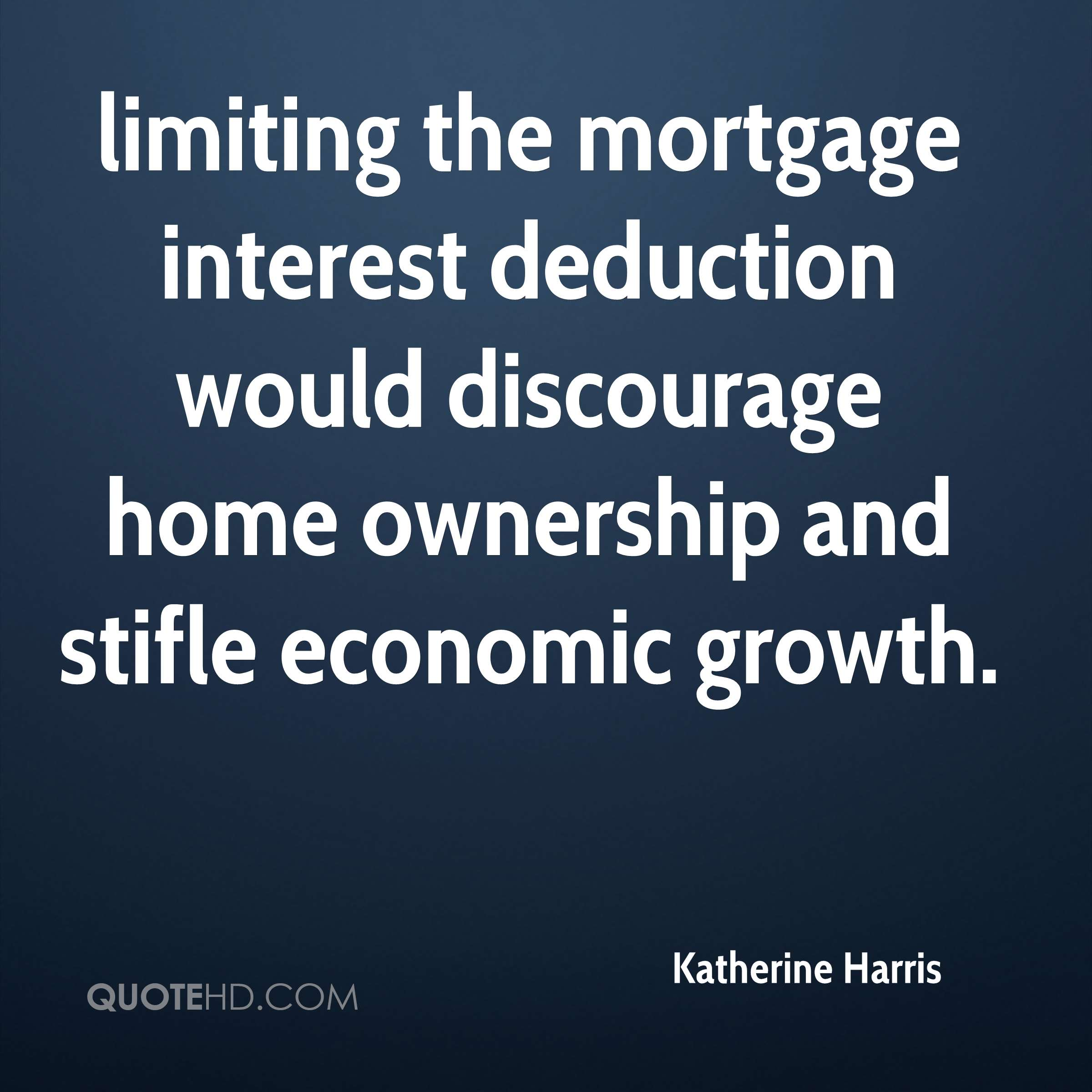 limiting the mortgage interest deduction would discourage home ownership and stifle economic growth.