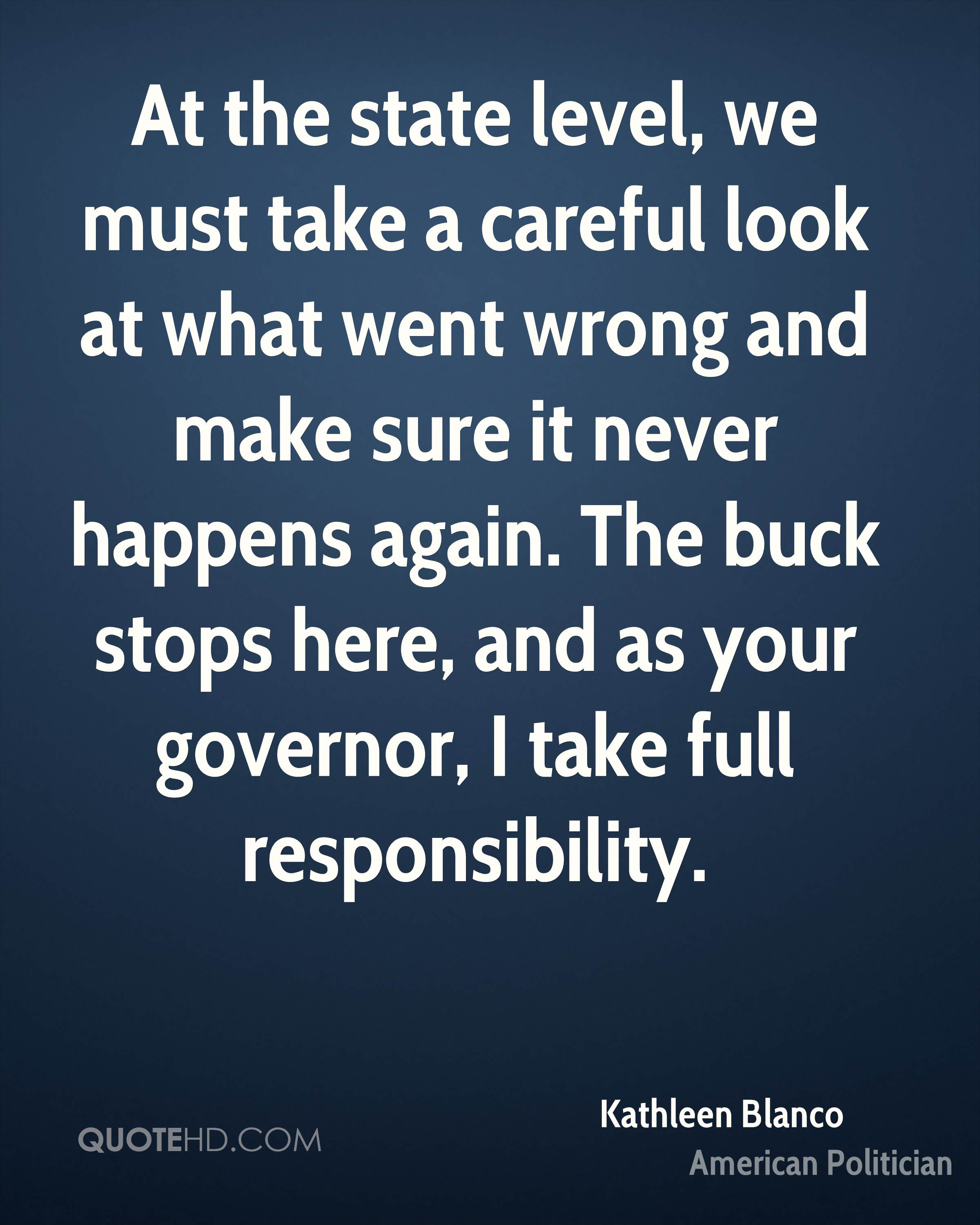 At the state level, we must take a careful look at what went wrong and make sure it never happens again. The buck stops here, and as your governor, I take full responsibility.