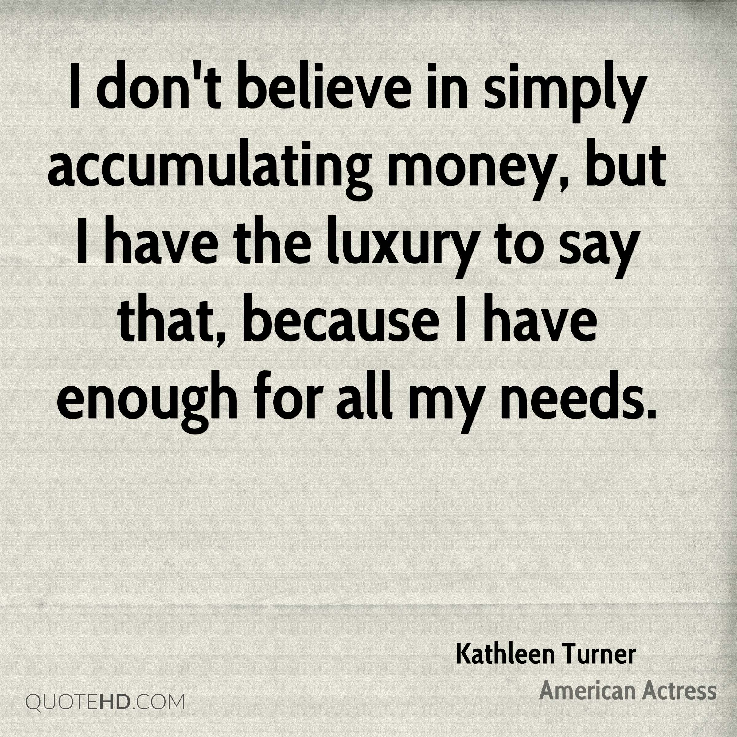 I don't believe in simply accumulating money, but I have the luxury to say that, because I have enough for all my needs.