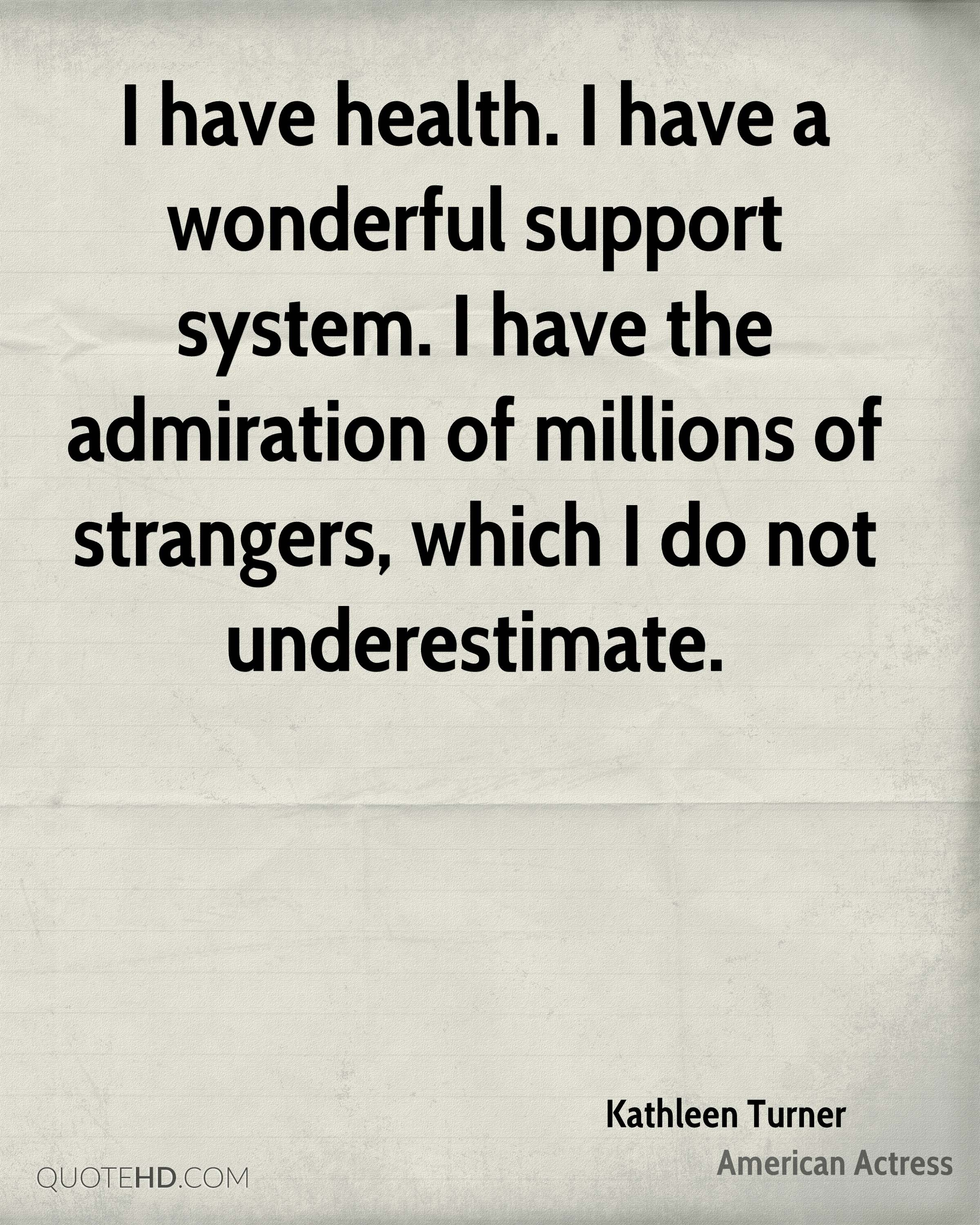 I have health. I have a wonderful support system. I have the admiration of millions of strangers, which I do not underestimate.