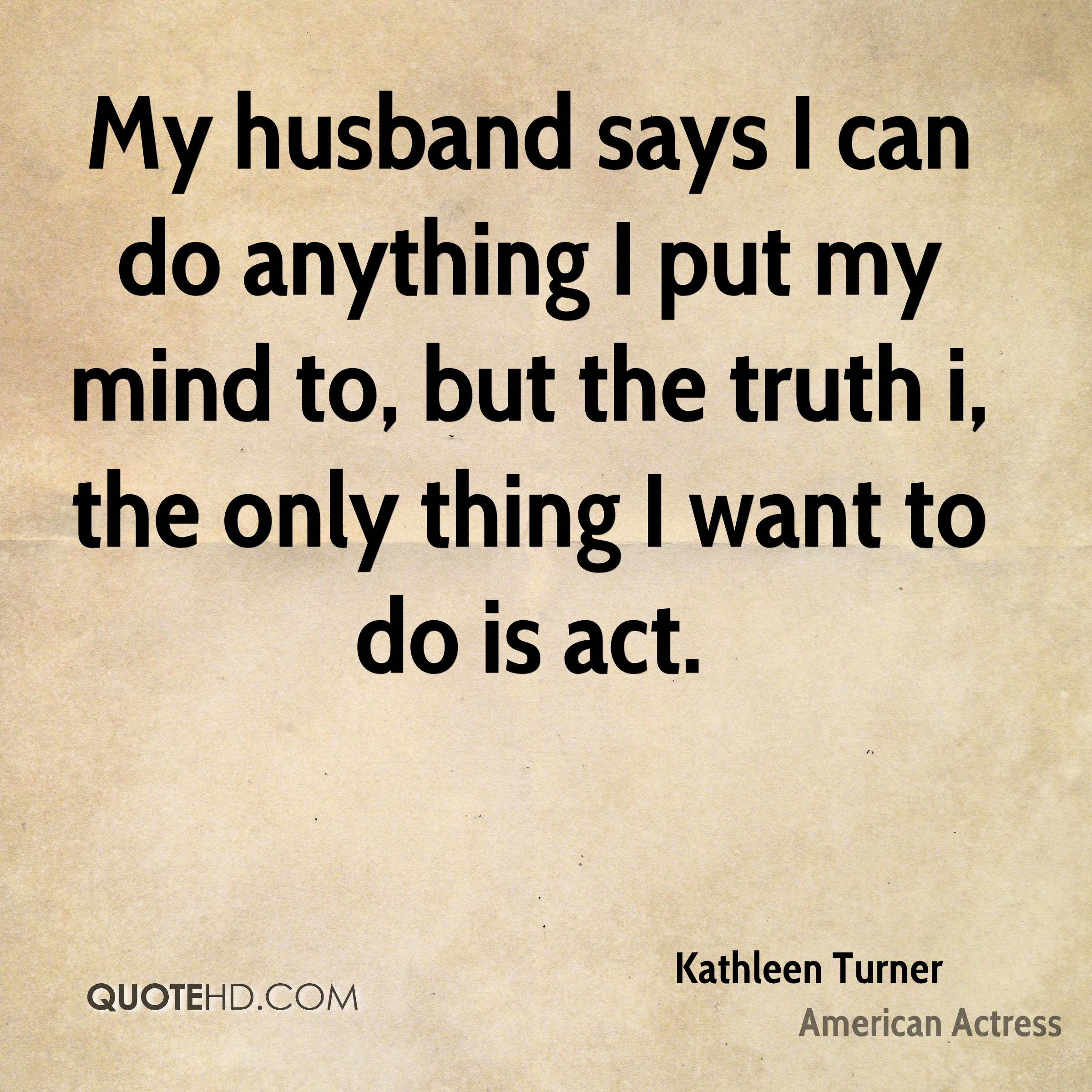 My husband says I can do anything I put my mind to, but the truth i, the only thing I want to do is act.