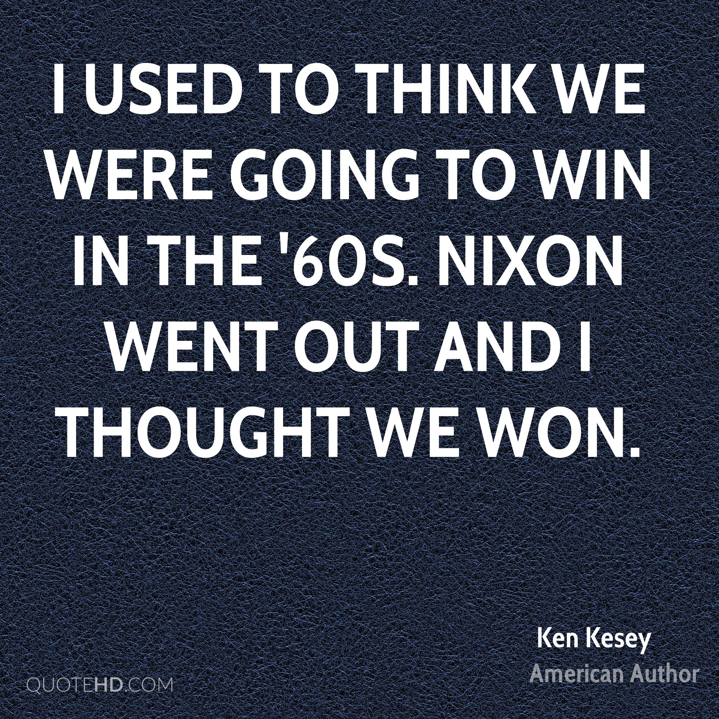 I used to think we were going to win in the '60s. Nixon went out and I thought we won.