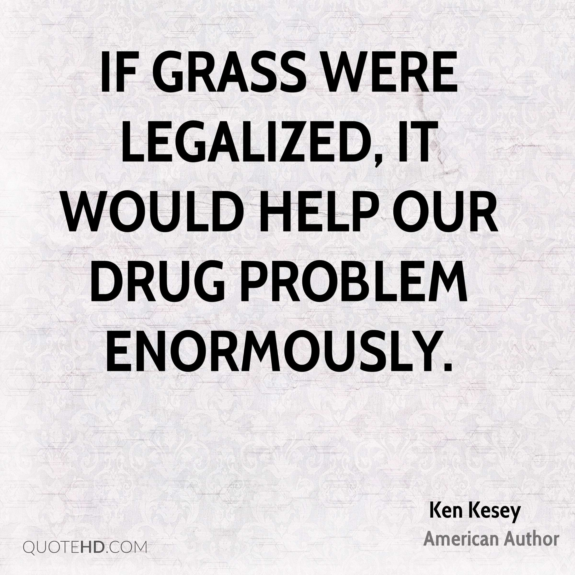 If grass were legalized, it would help our drug problem enormously.