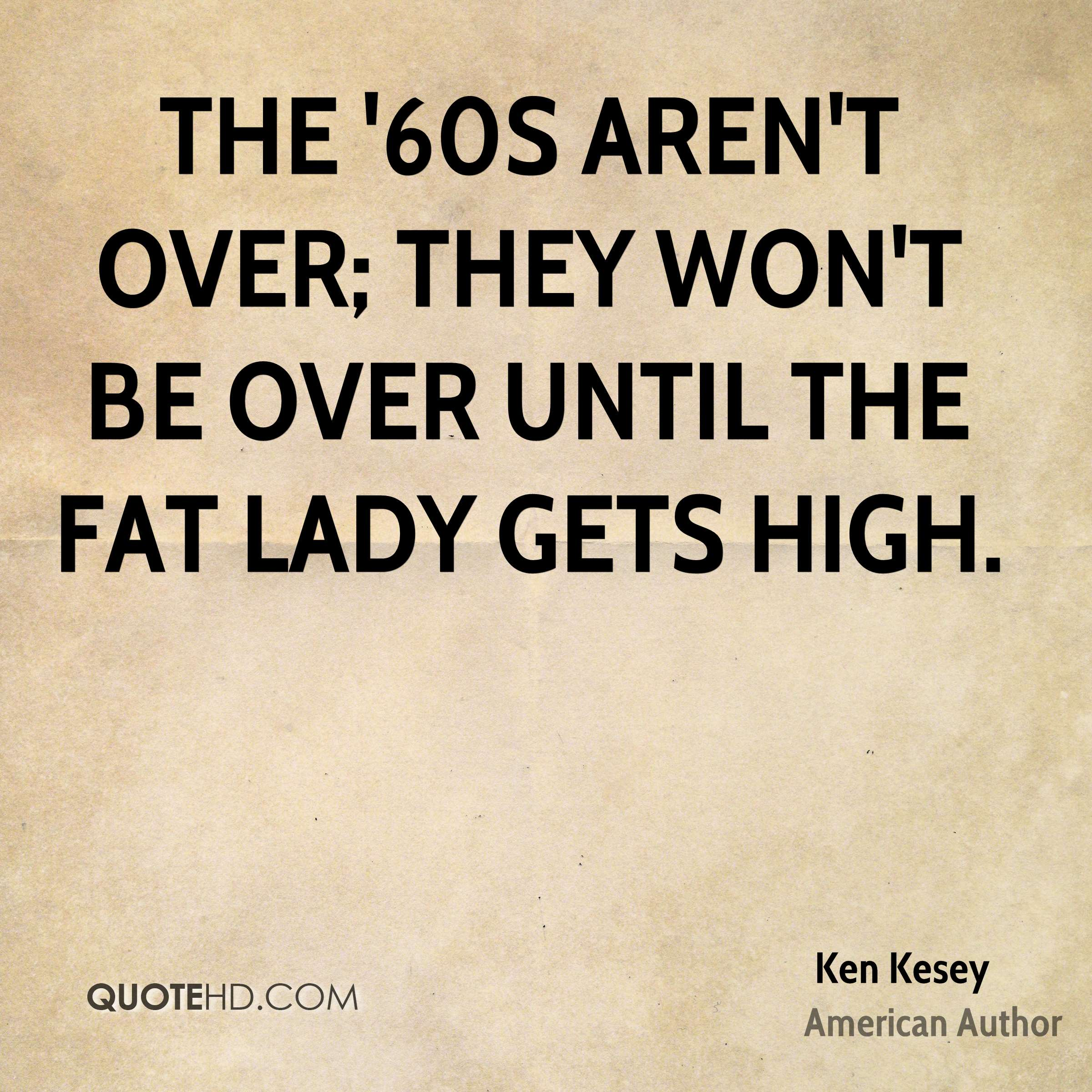 The '60s aren't over; they won't be over until the Fat Lady gets high.