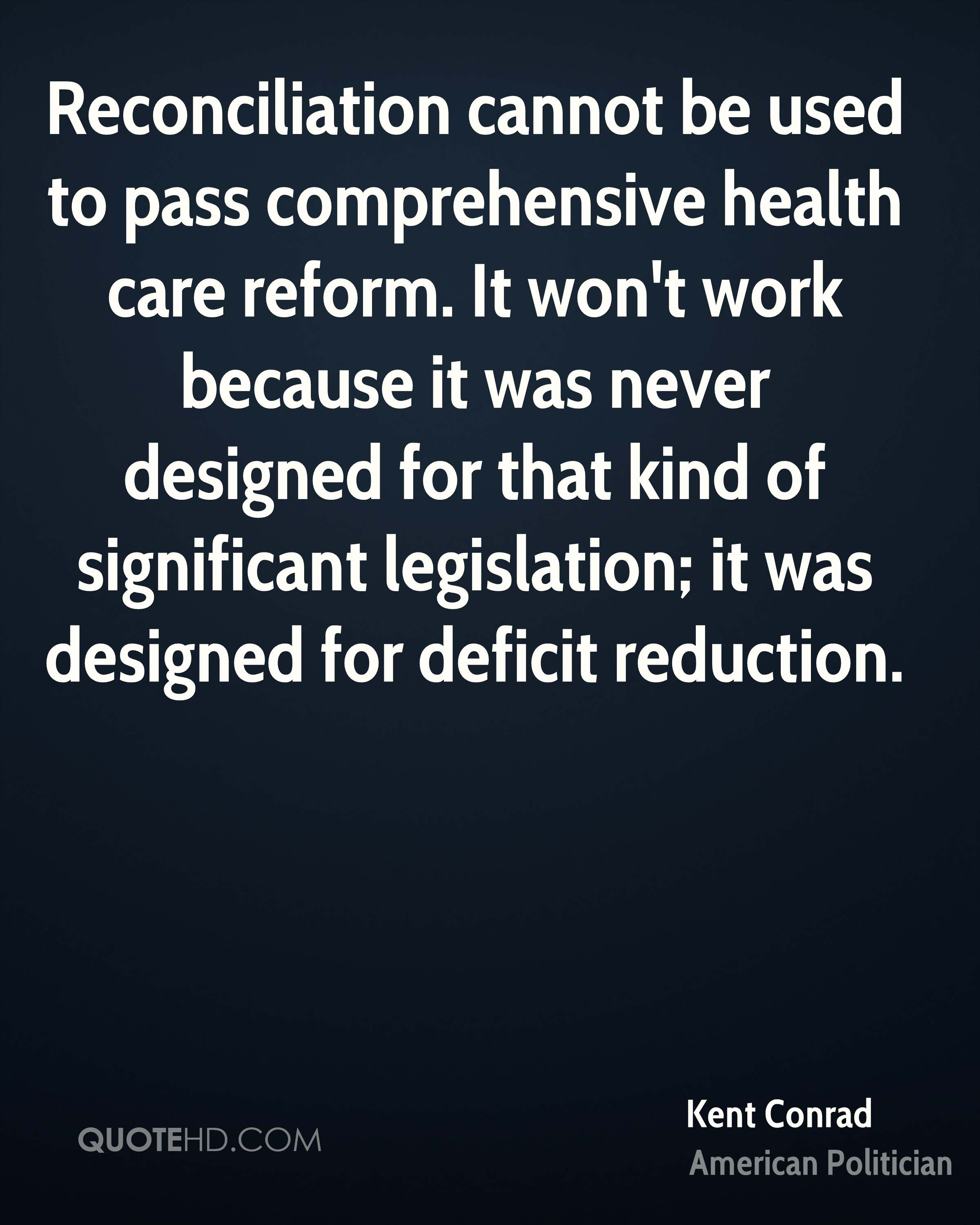 Reconciliation cannot be used to pass comprehensive health care reform. It won't work because it was never designed for that kind of significant legislation; it was designed for deficit reduction.