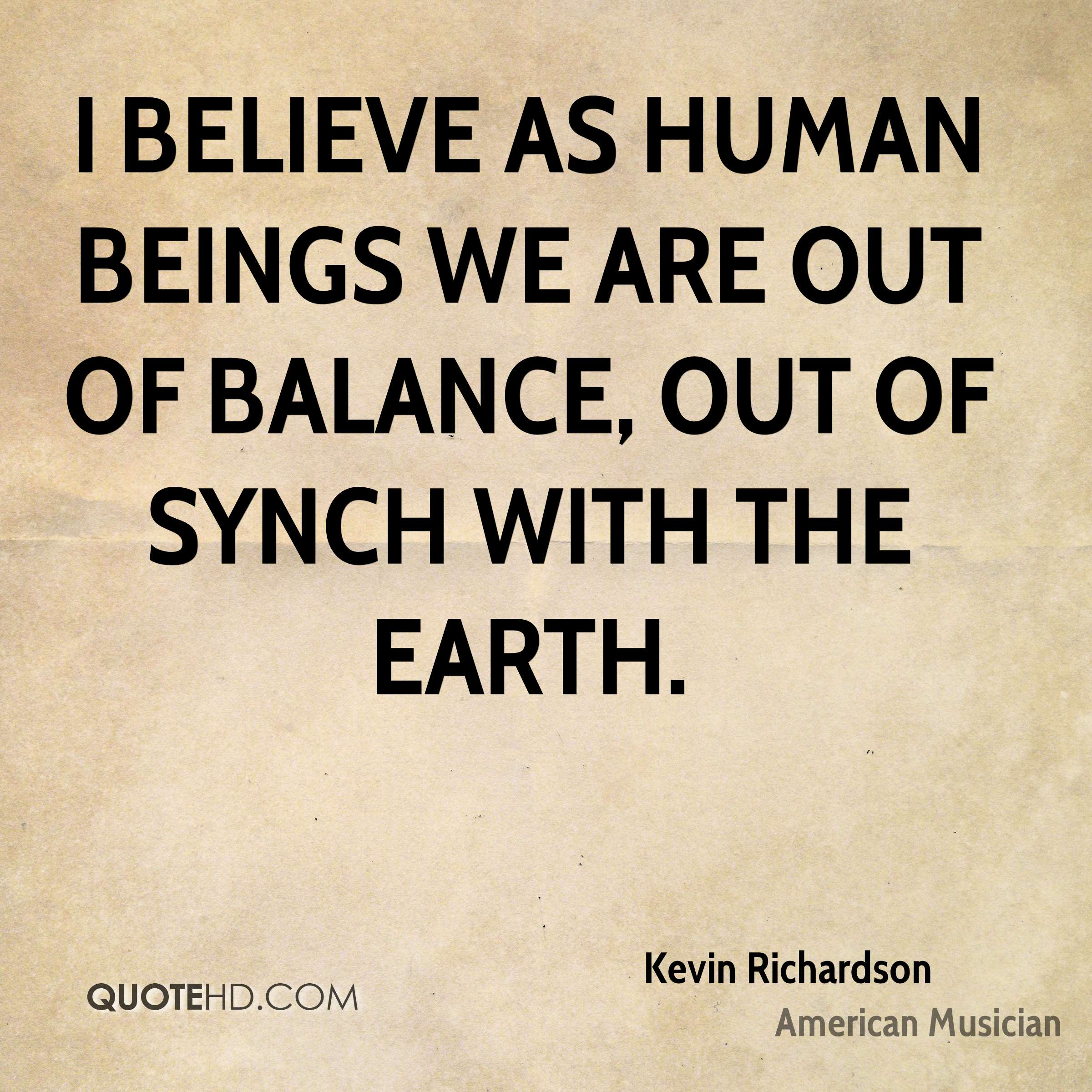I believe as human beings we are out of balance, out of synch with the earth.