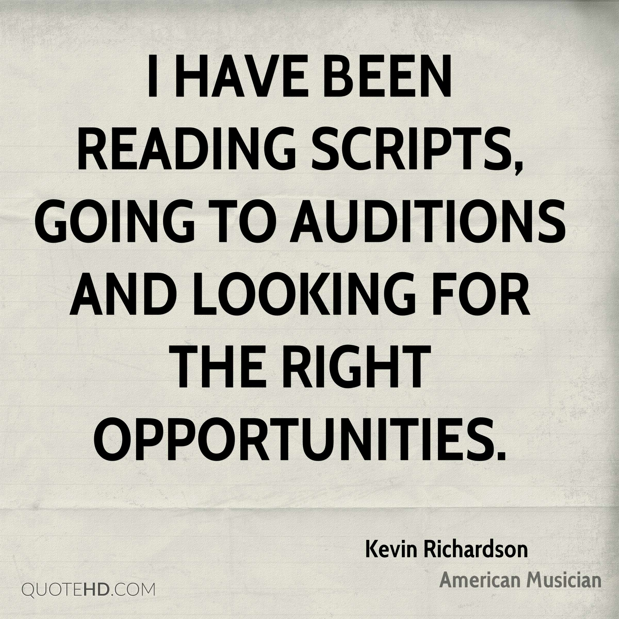 I have been reading scripts, going to auditions and looking for the right opportunities.