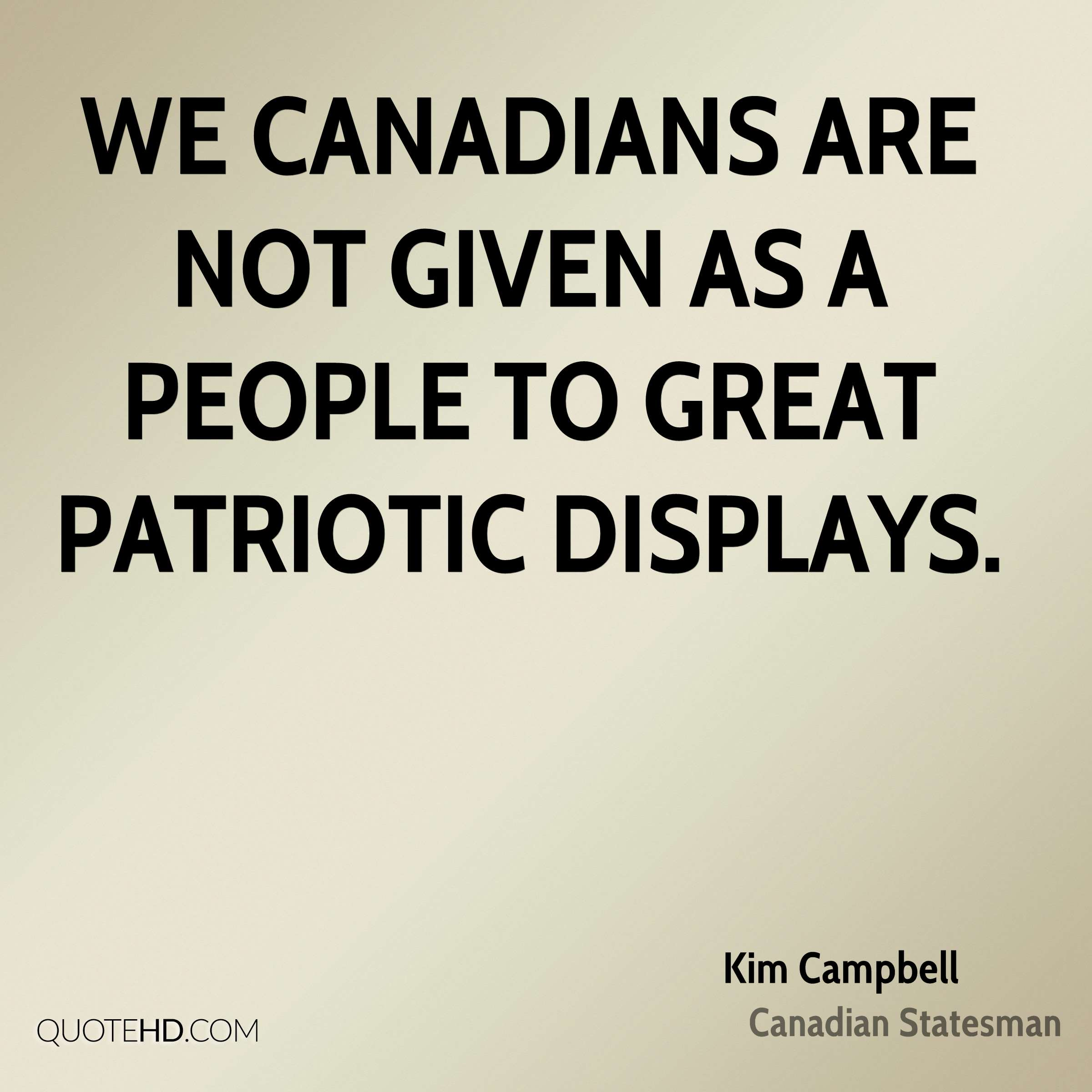 We Canadians are not given as a people to great patriotic displays.