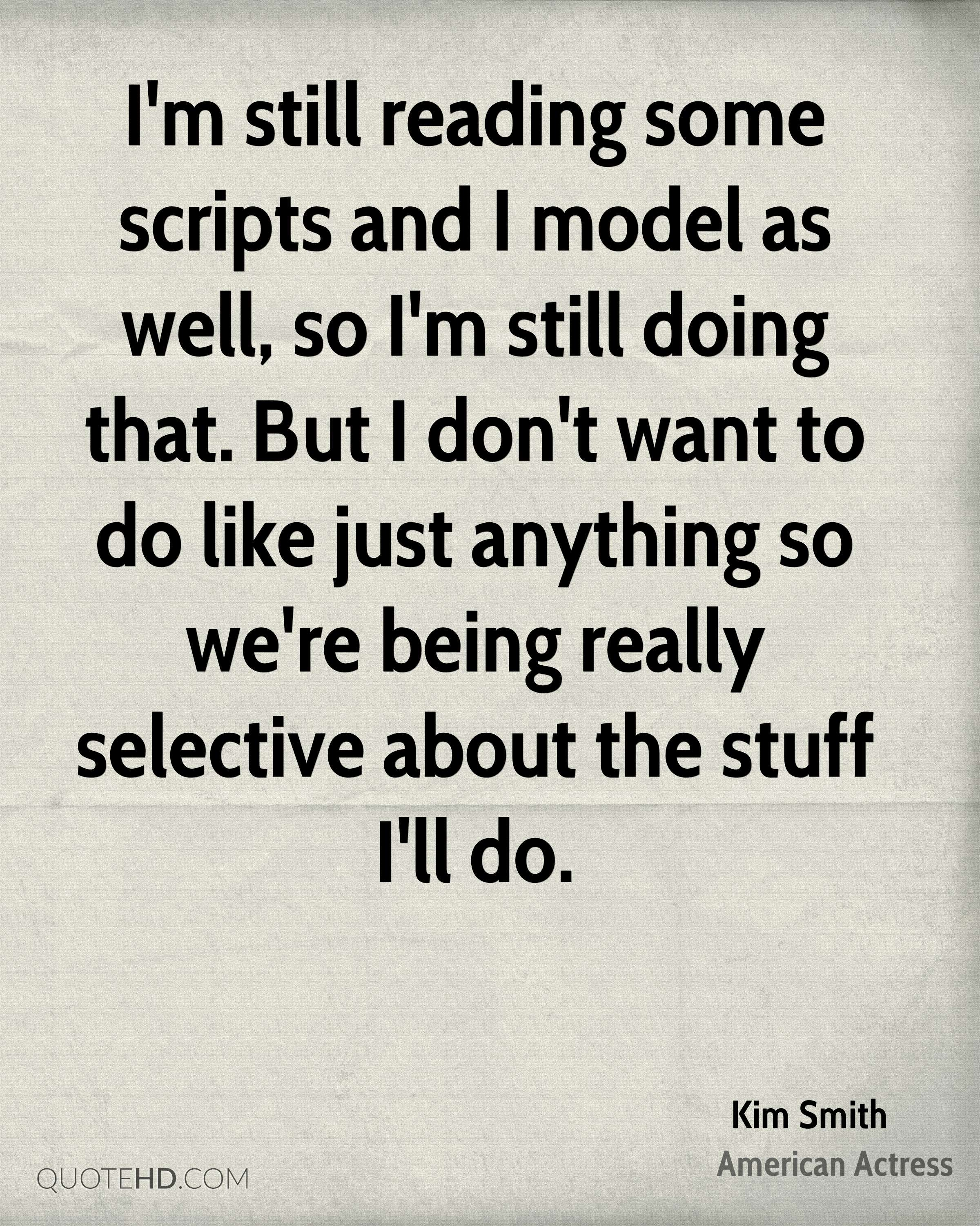 I'm still reading some scripts and I model as well, so I'm still doing that. But I don't want to do like just anything so we're being really selective about the stuff I'll do.