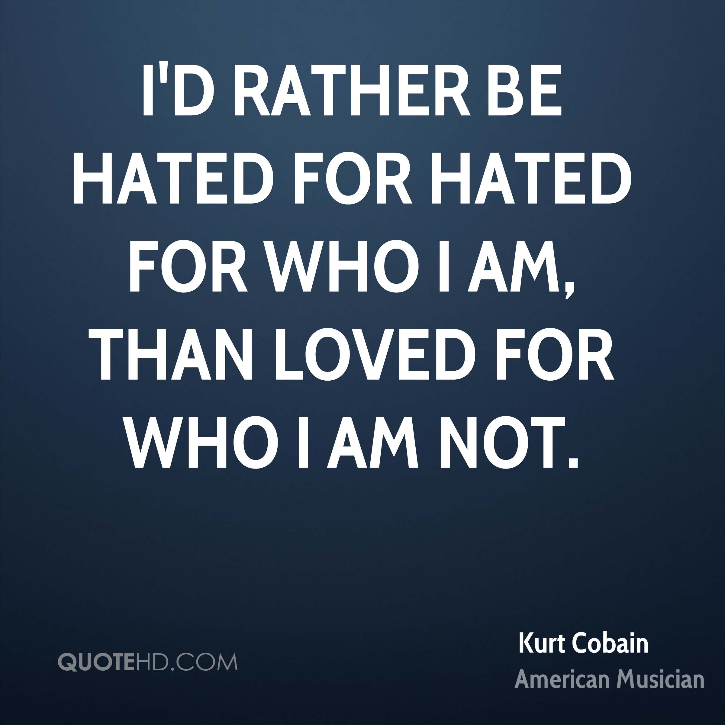 I'd rather be hated for hated for who I am, than loved for who I am not.
