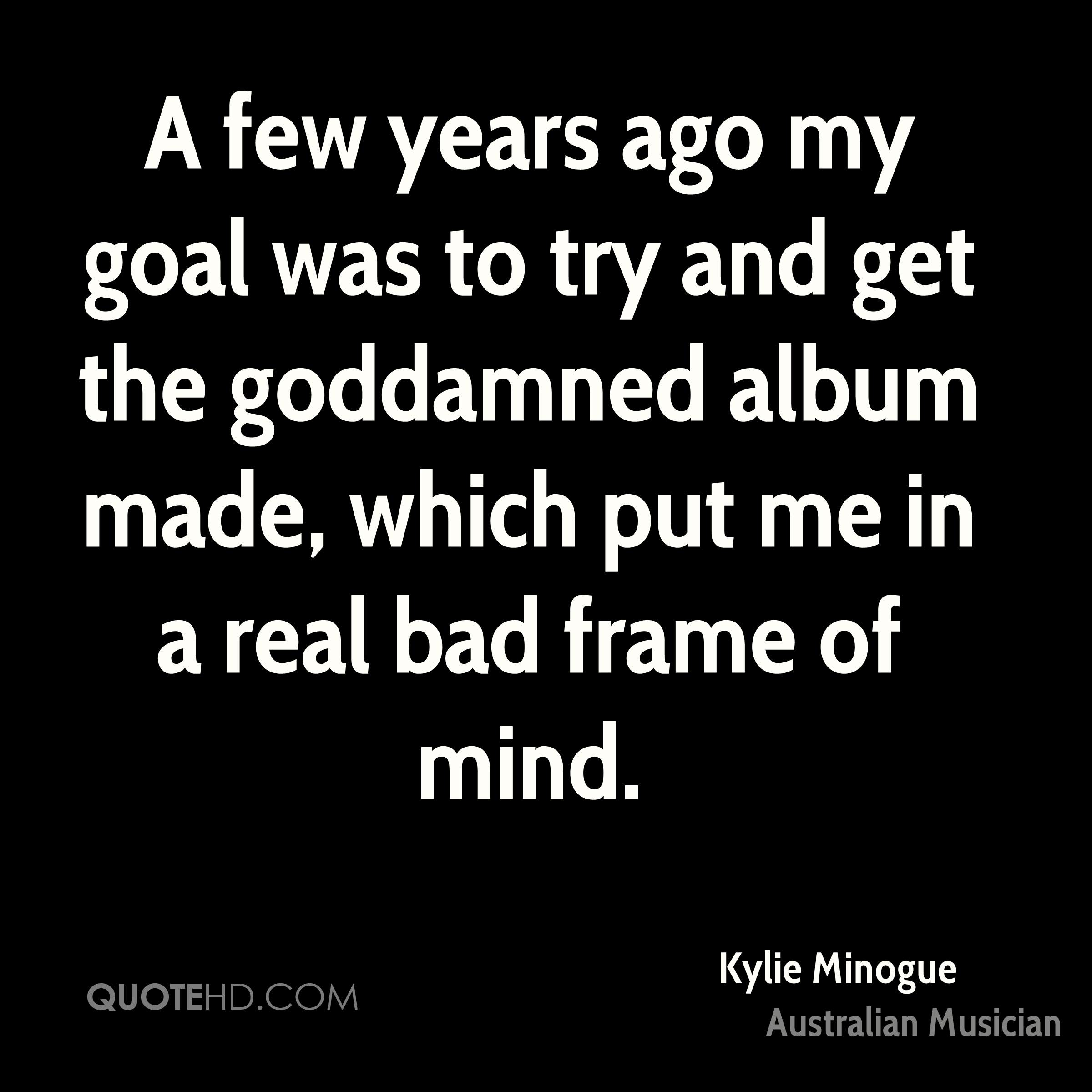 A few years ago my goal was to try and get the goddamned album made, which put me in a real bad frame of mind.