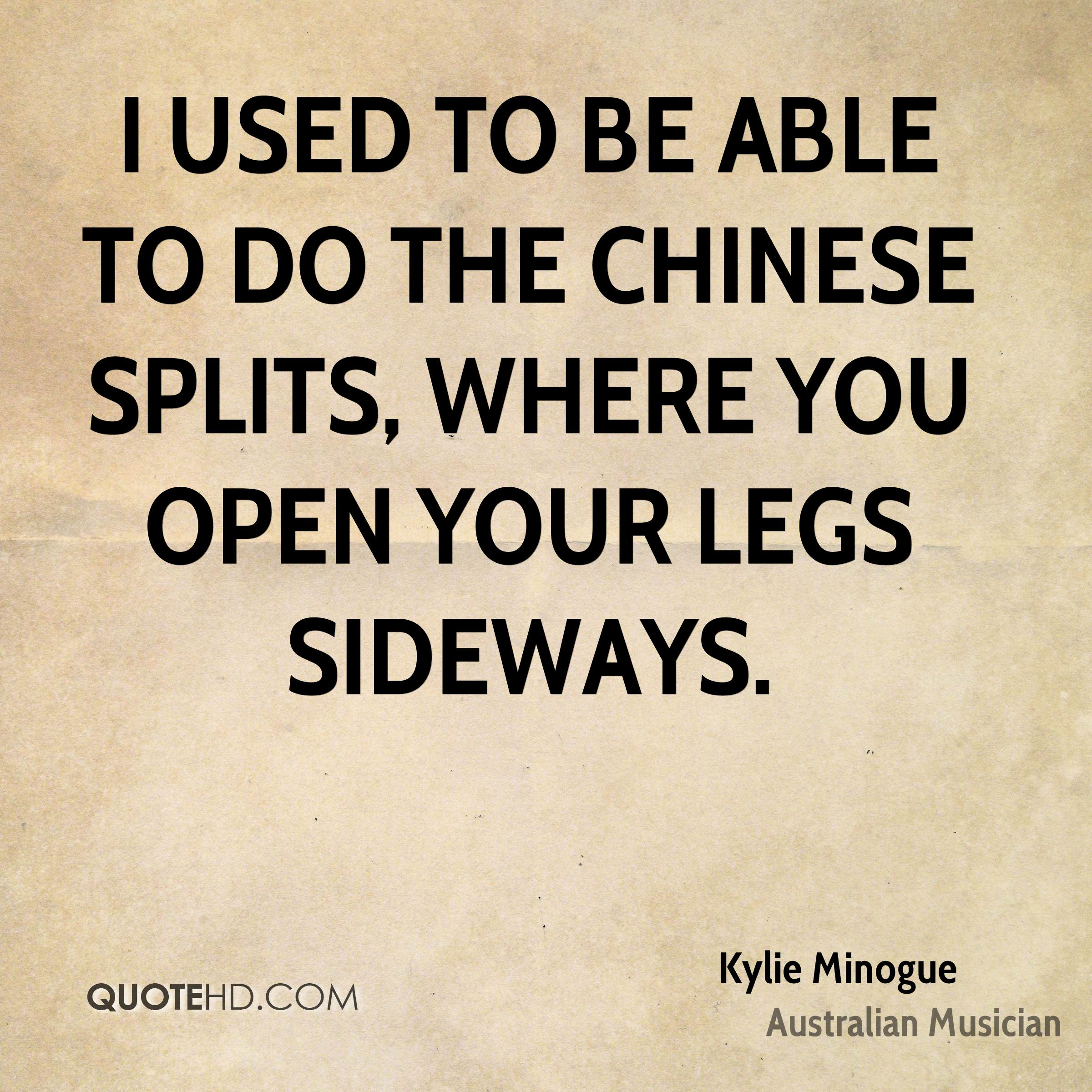 I used to be able to do the Chinese splits, where you open your legs sideways.