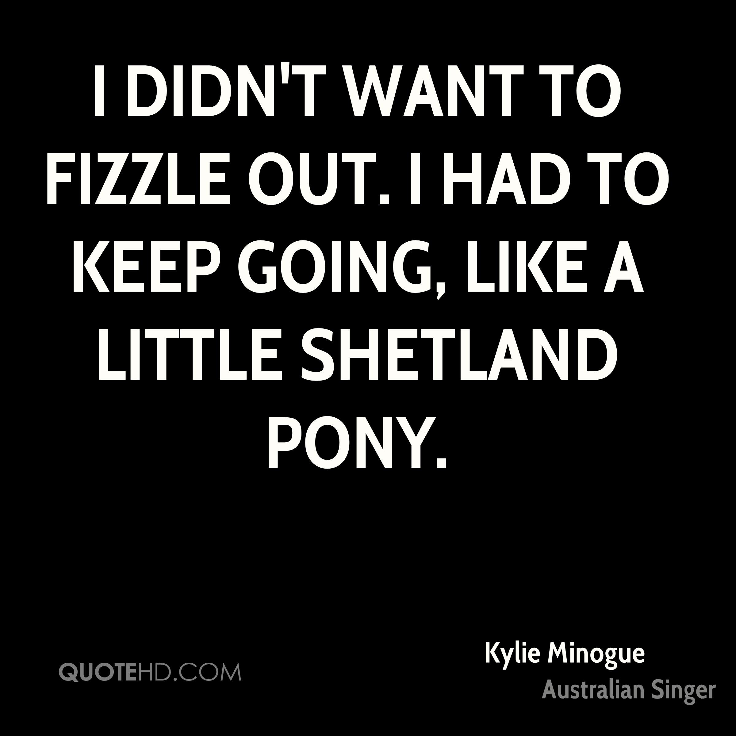 I didn't want to fizzle out. I had to keep going, like a little Shetland pony.