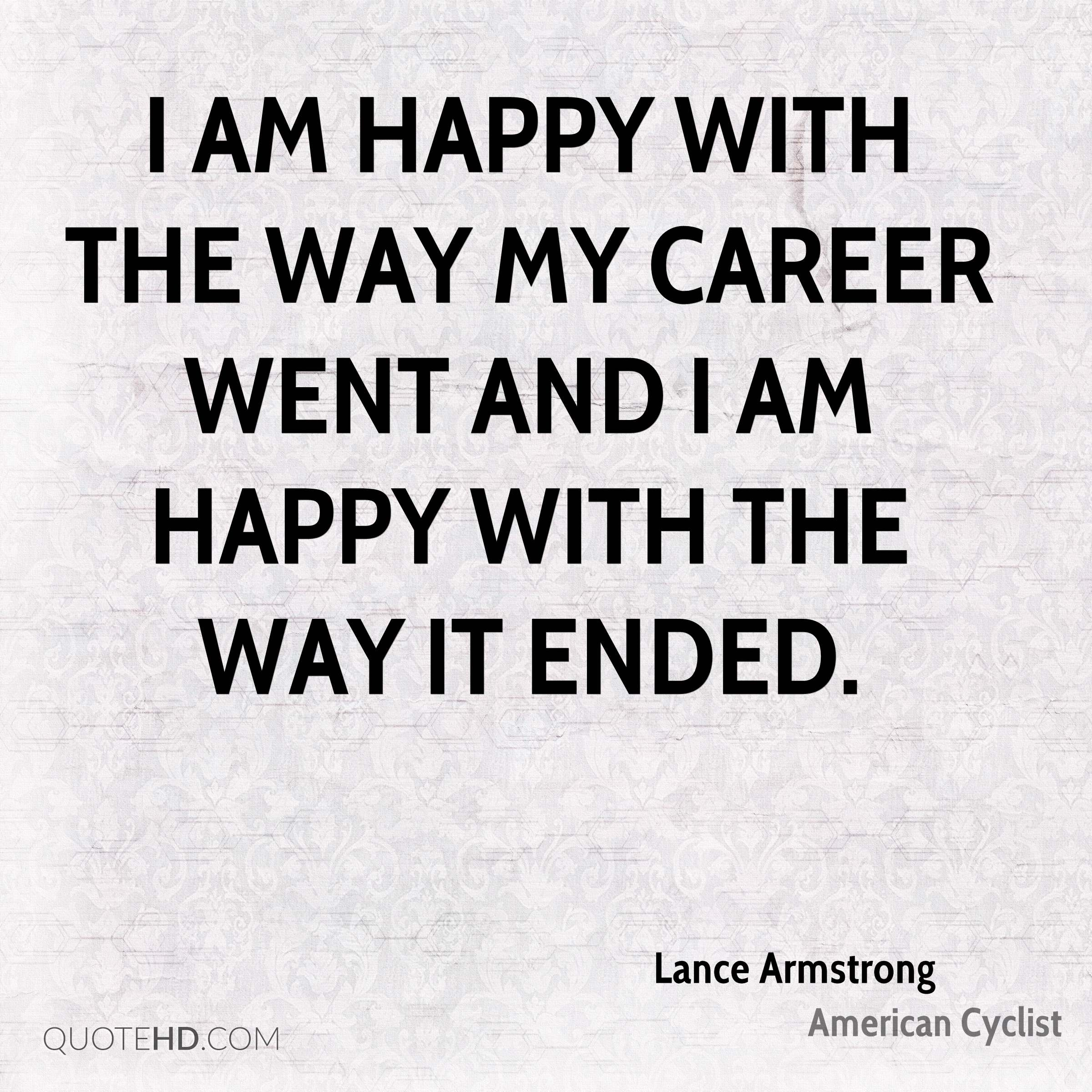 I am happy with the way my career went and I am happy with the way it ended.