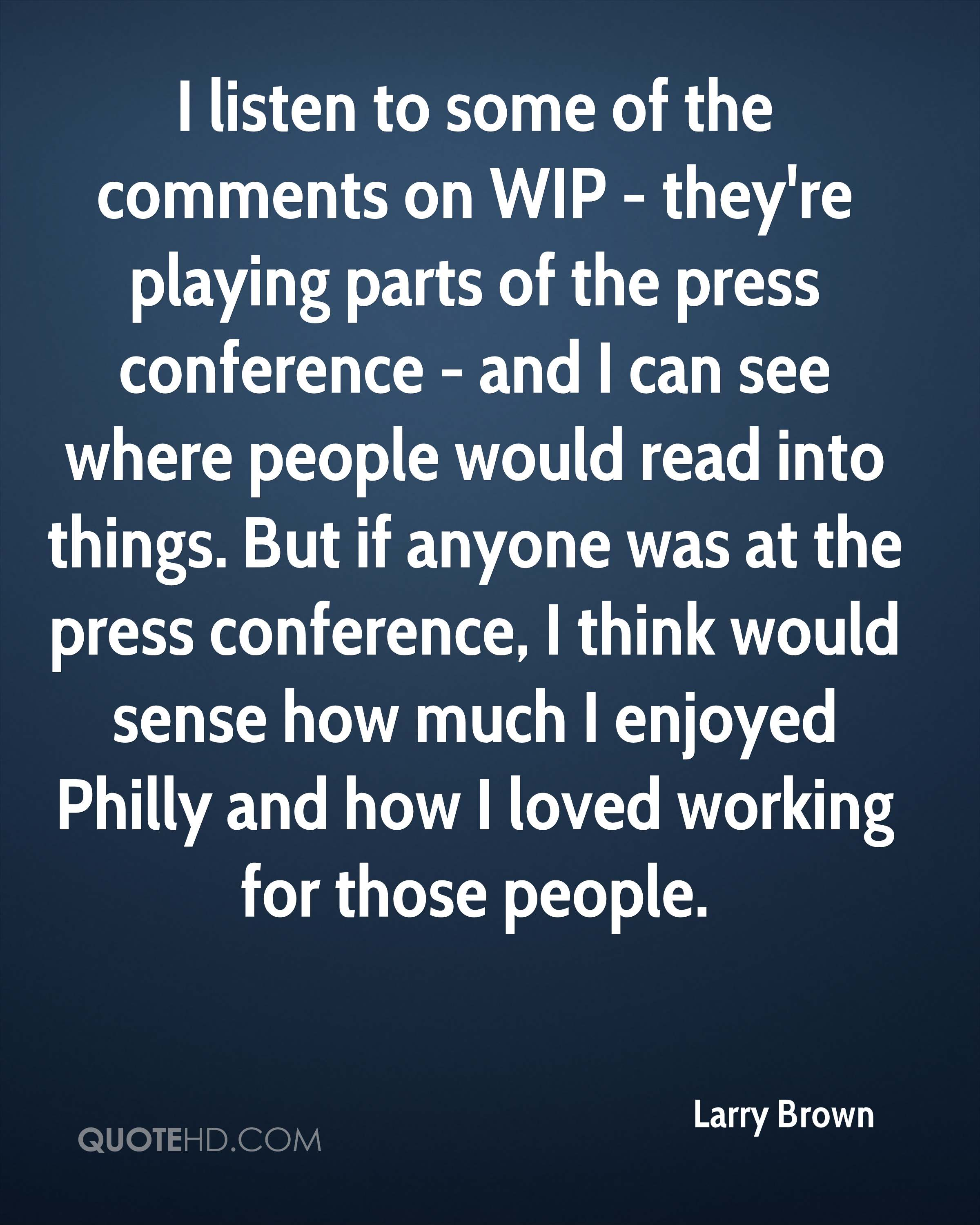I listen to some of the comments on WIP - they're playing parts of the press conference - and I can see where people would read into things. But if anyone was at the press conference, I think would sense how much I enjoyed Philly and how I loved working for those people.