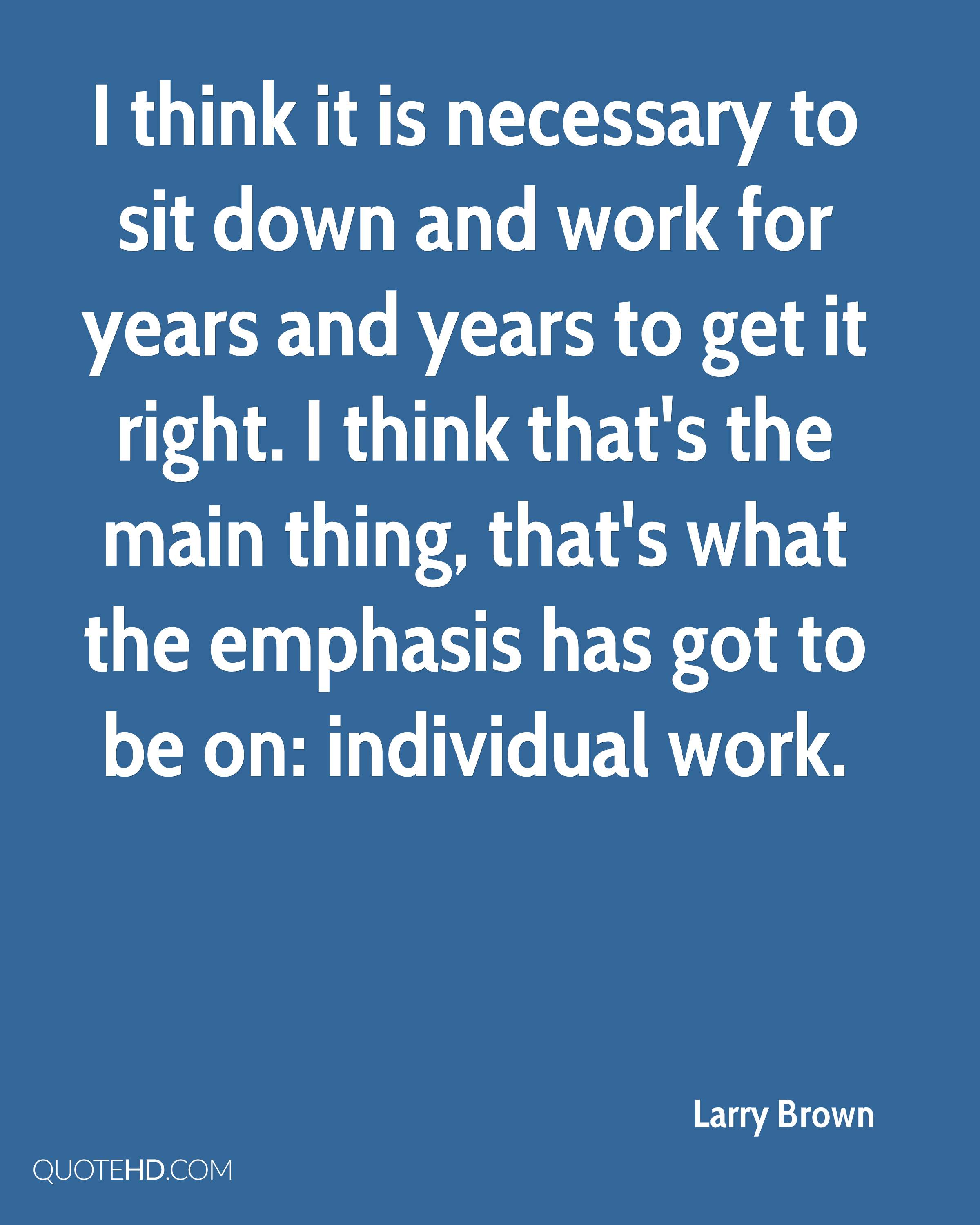 I think it is necessary to sit down and work for years and years to get it right. I think that's the main thing, that's what the emphasis has got to be on: individual work.