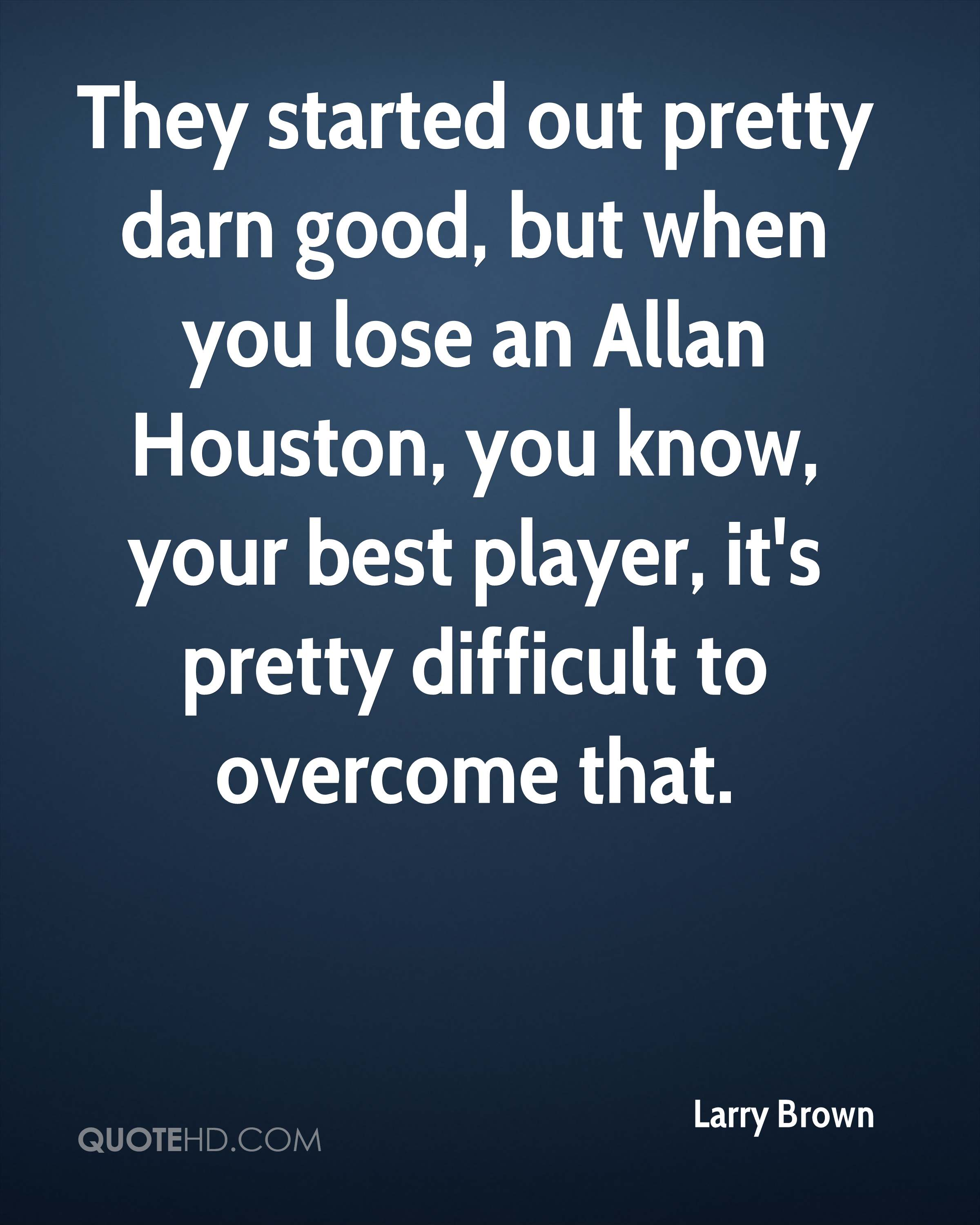 They started out pretty darn good, but when you lose an Allan Houston, you know, your best player, it's pretty difficult to overcome that.