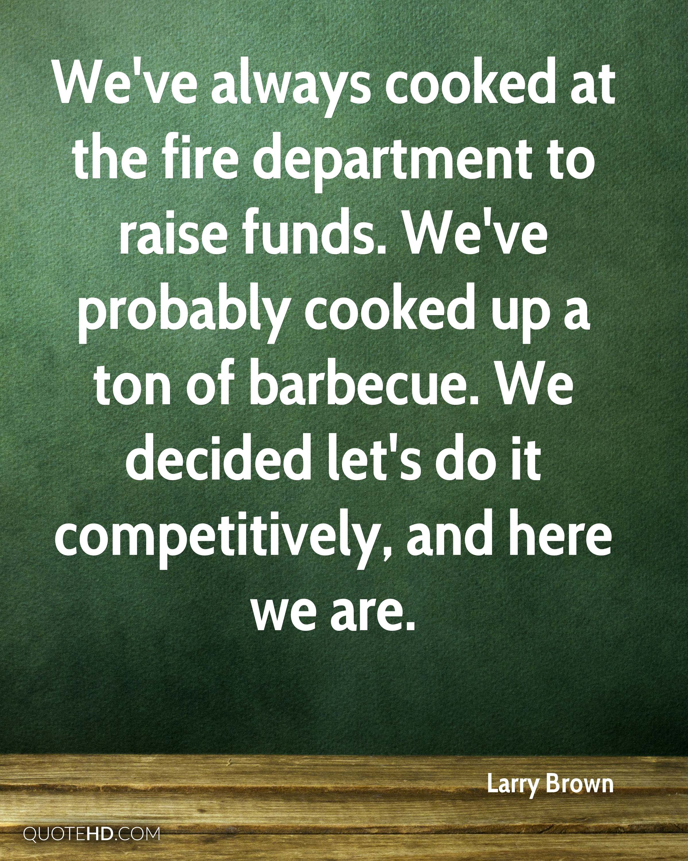We've always cooked at the fire department to raise funds. We've probably cooked up a ton of barbecue. We decided let's do it competitively, and here we are.