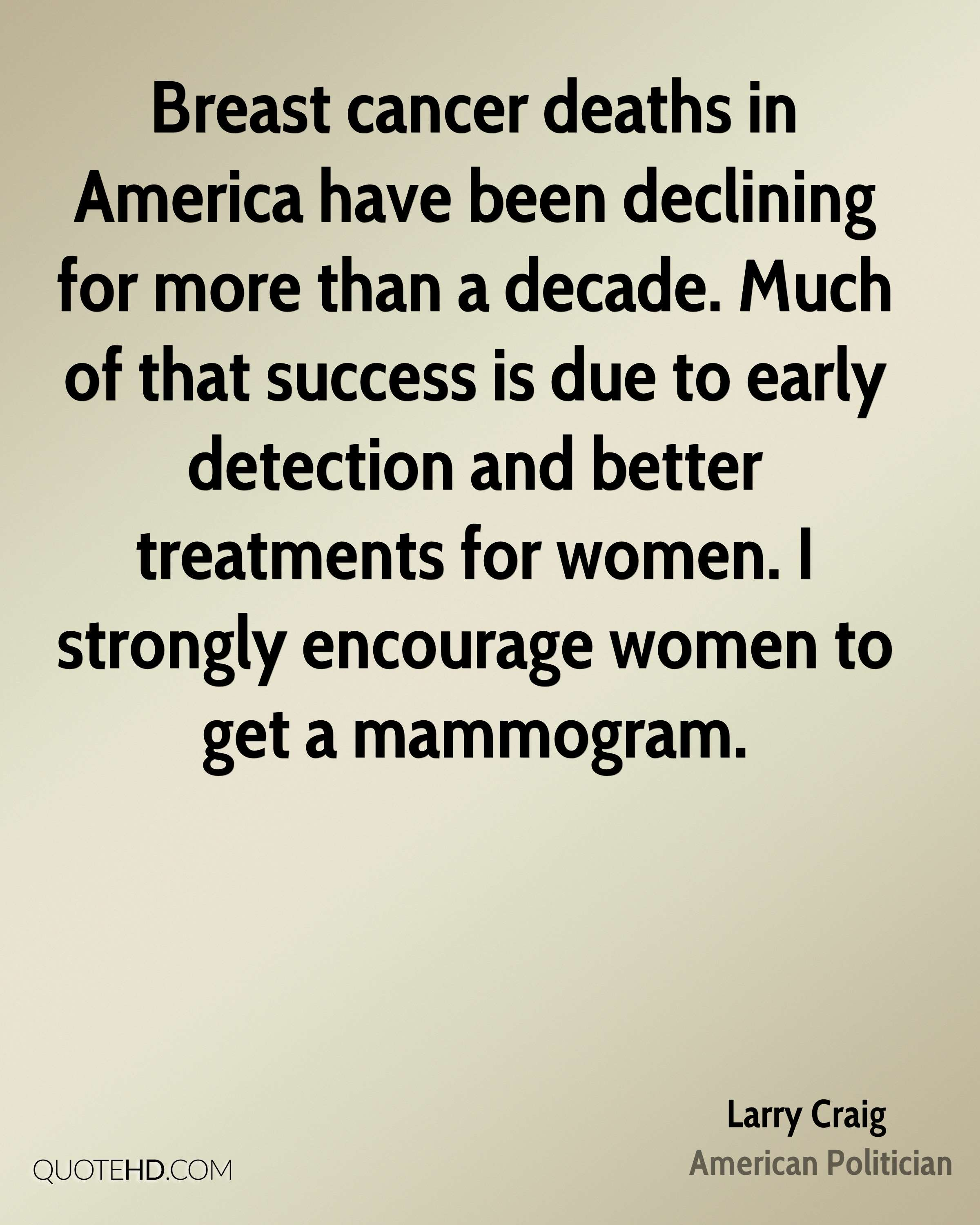 Breast cancer deaths in America have been declining for more than a decade. Much of that success is due to early detection and better treatments for women. I strongly encourage women to get a mammogram.