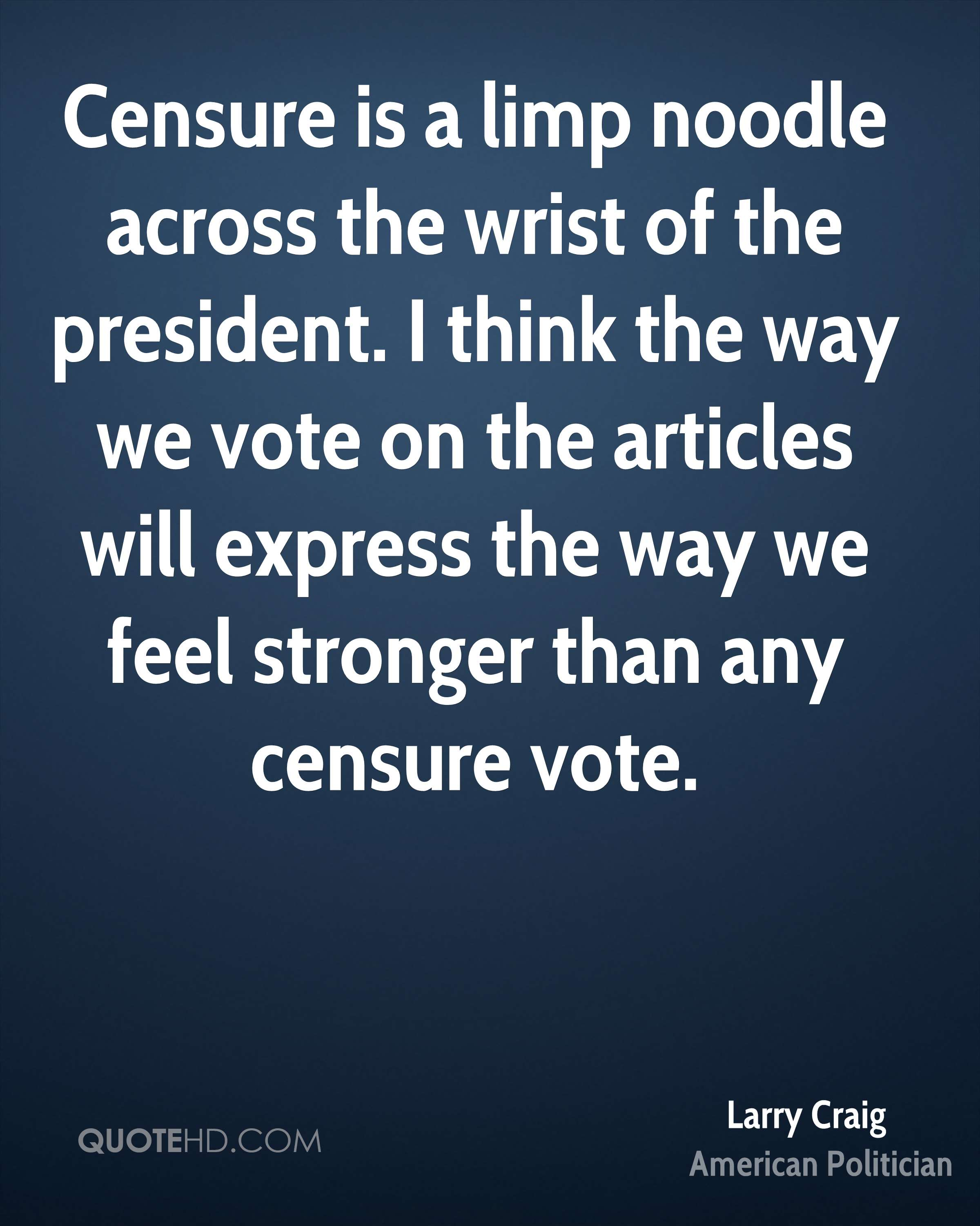 Censure is a limp noodle across the wrist of the president. I think the way we vote on the articles will express the way we feel stronger than any censure vote.