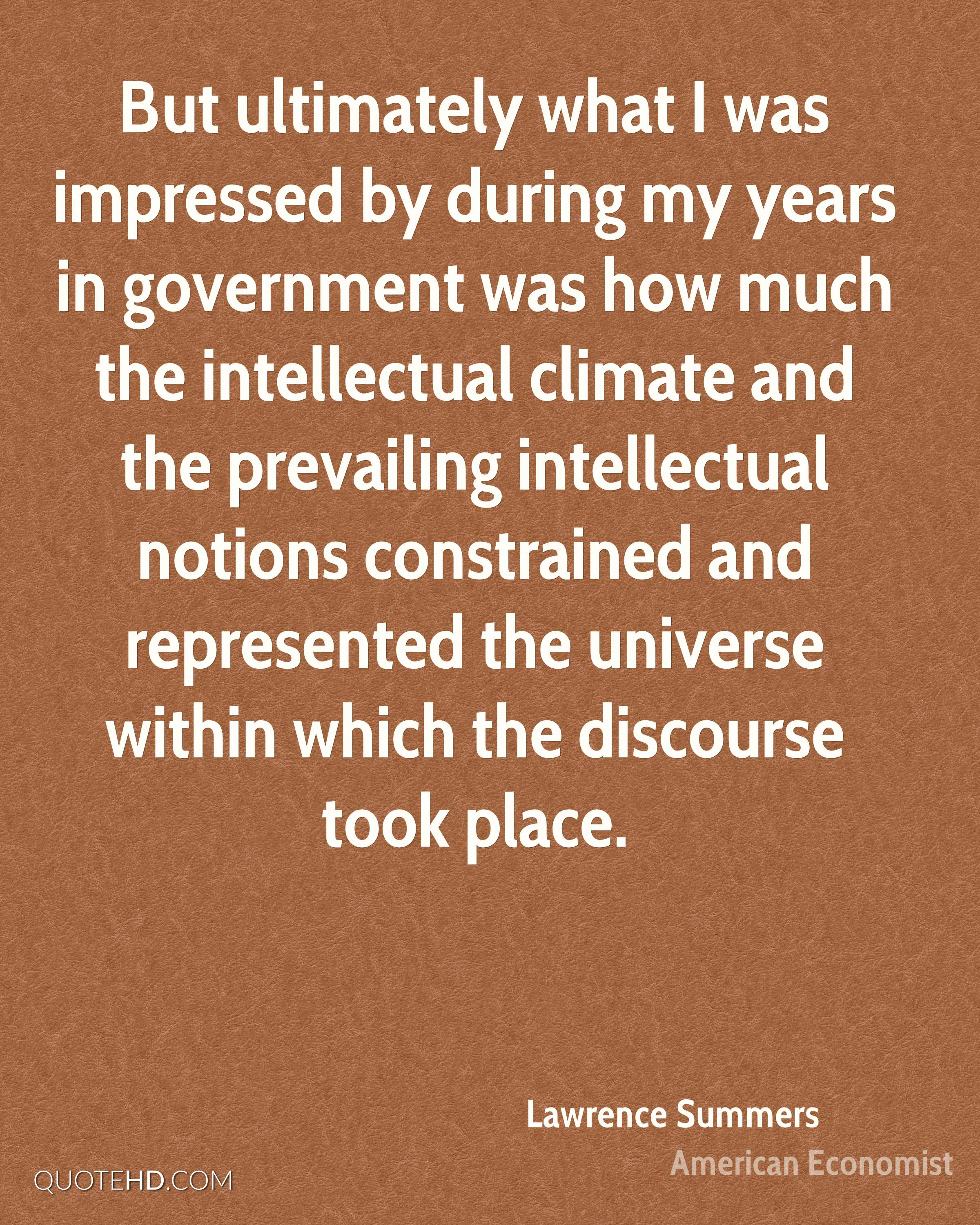 But ultimately what I was impressed by during my years in government was how much the intellectual climate and the prevailing intellectual notions constrained and represented the universe within which the discourse took place.