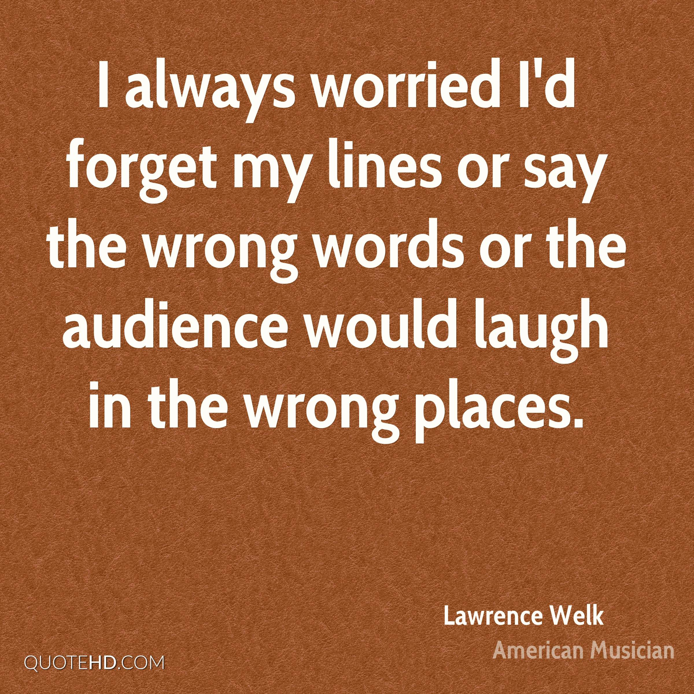 I always worried I'd forget my lines or say the wrong words or the audience would laugh in the wrong places.