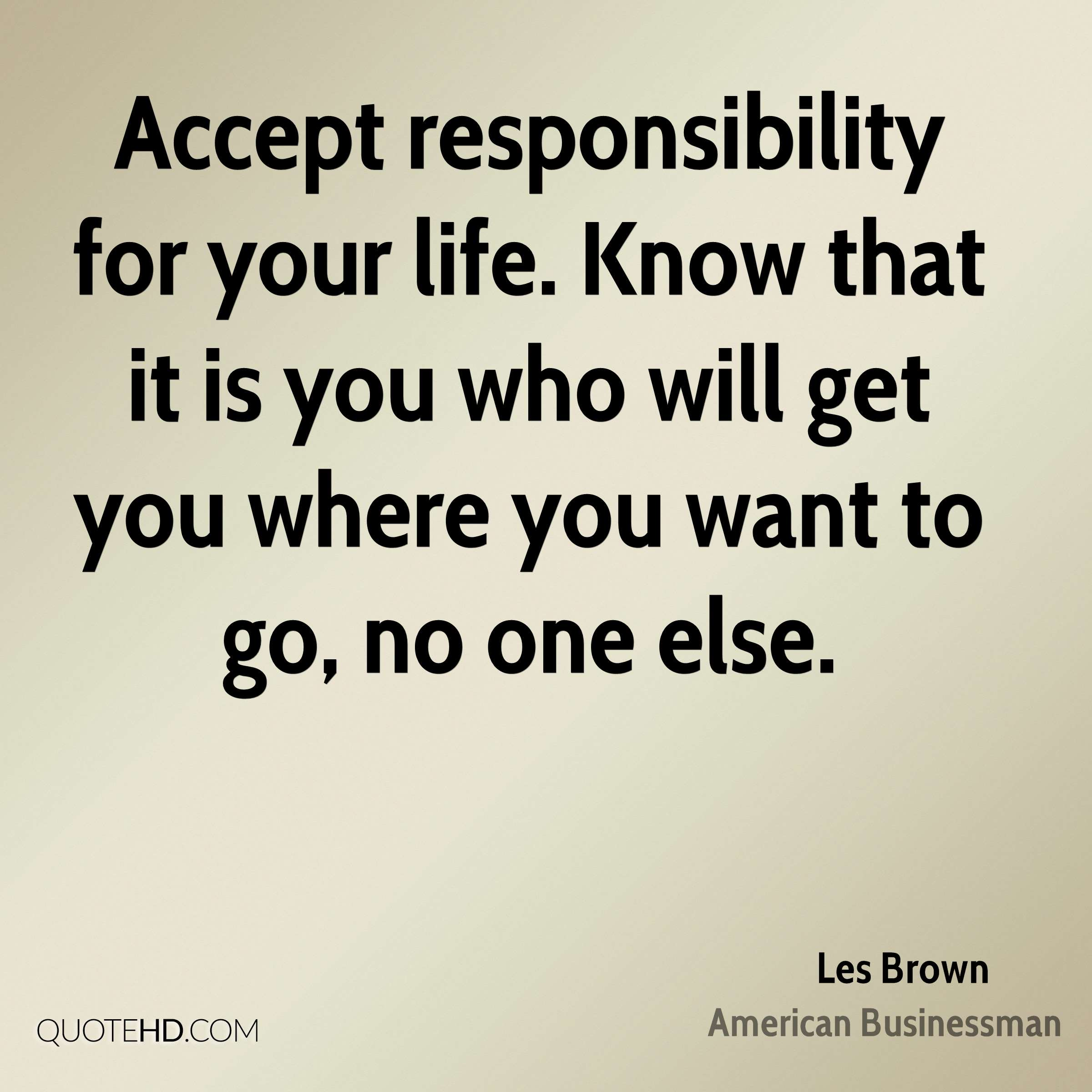 Accept responsibility for your life. Know that it is you who will get you where you want to go, no one else.