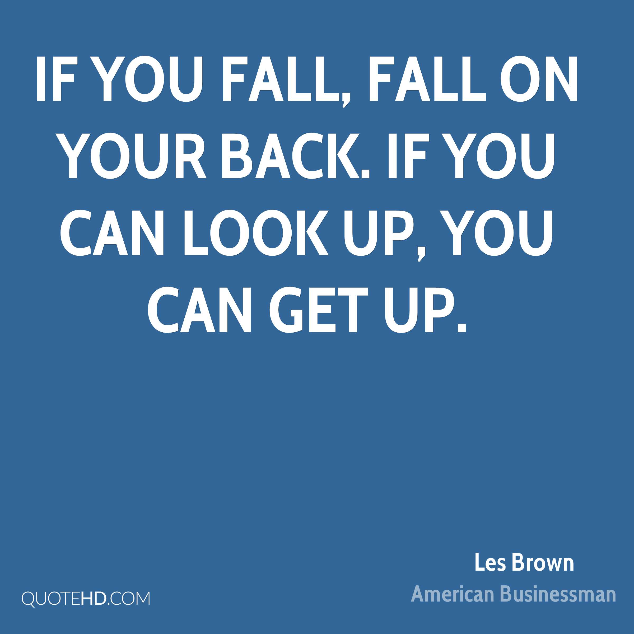 If you fall, fall on your back. If you can look up, you can get up.
