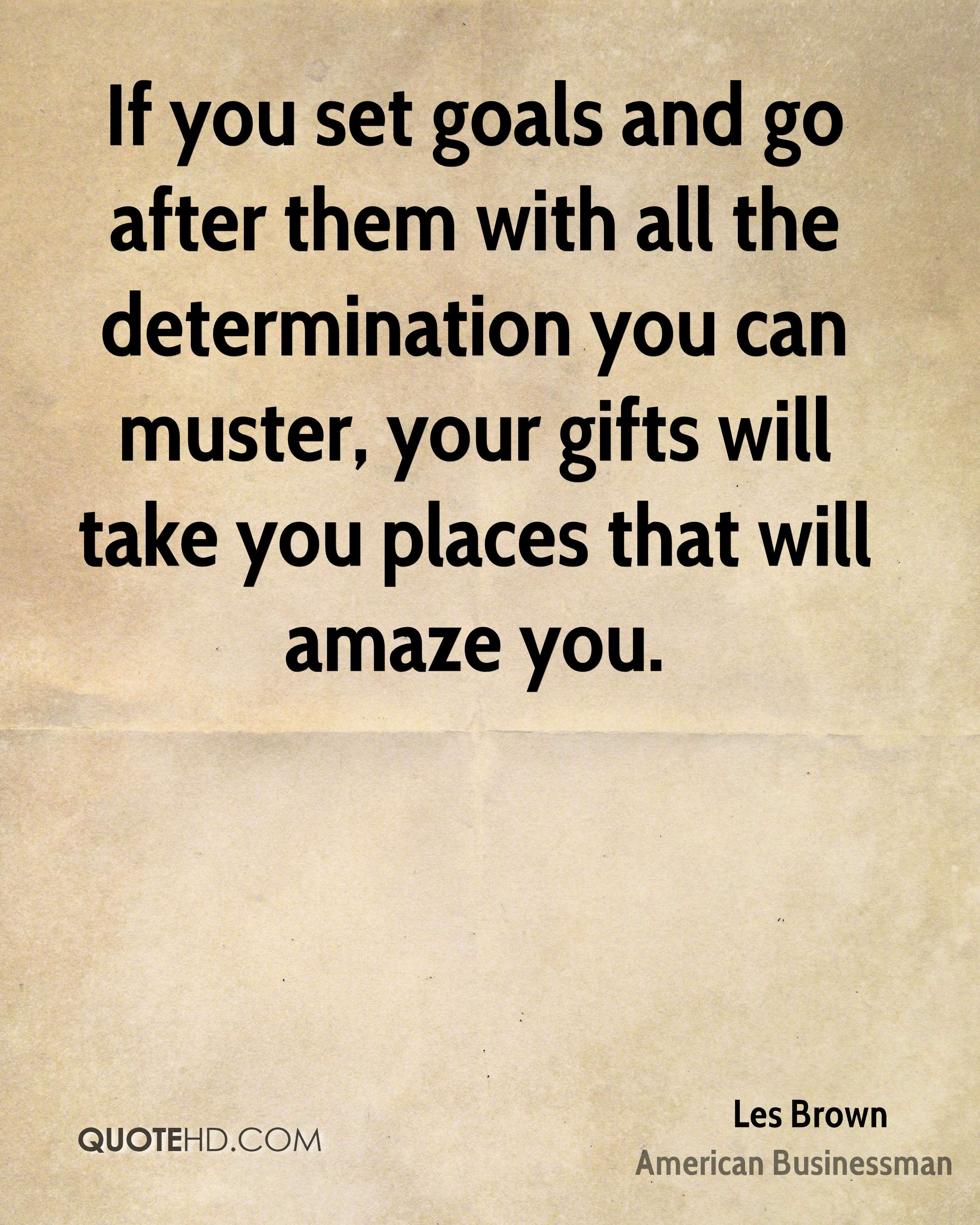 If you set goals and go after them with all the determination you can muster, your gifts will take you places that will amaze you.