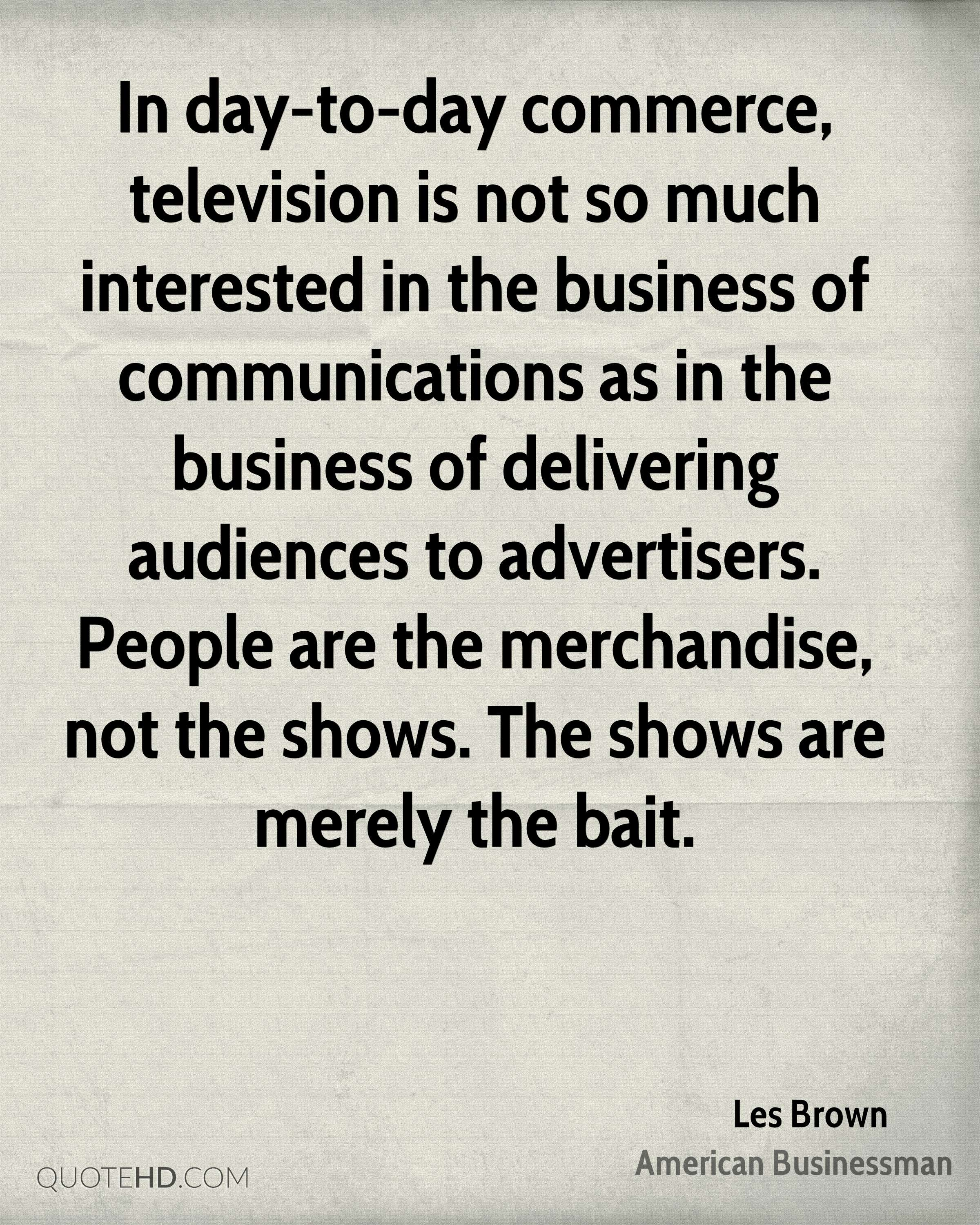 In day-to-day commerce, television is not so much interested in the business of communications as in the business of delivering audiences to advertisers. People are the merchandise, not the shows. The shows are merely the bait.
