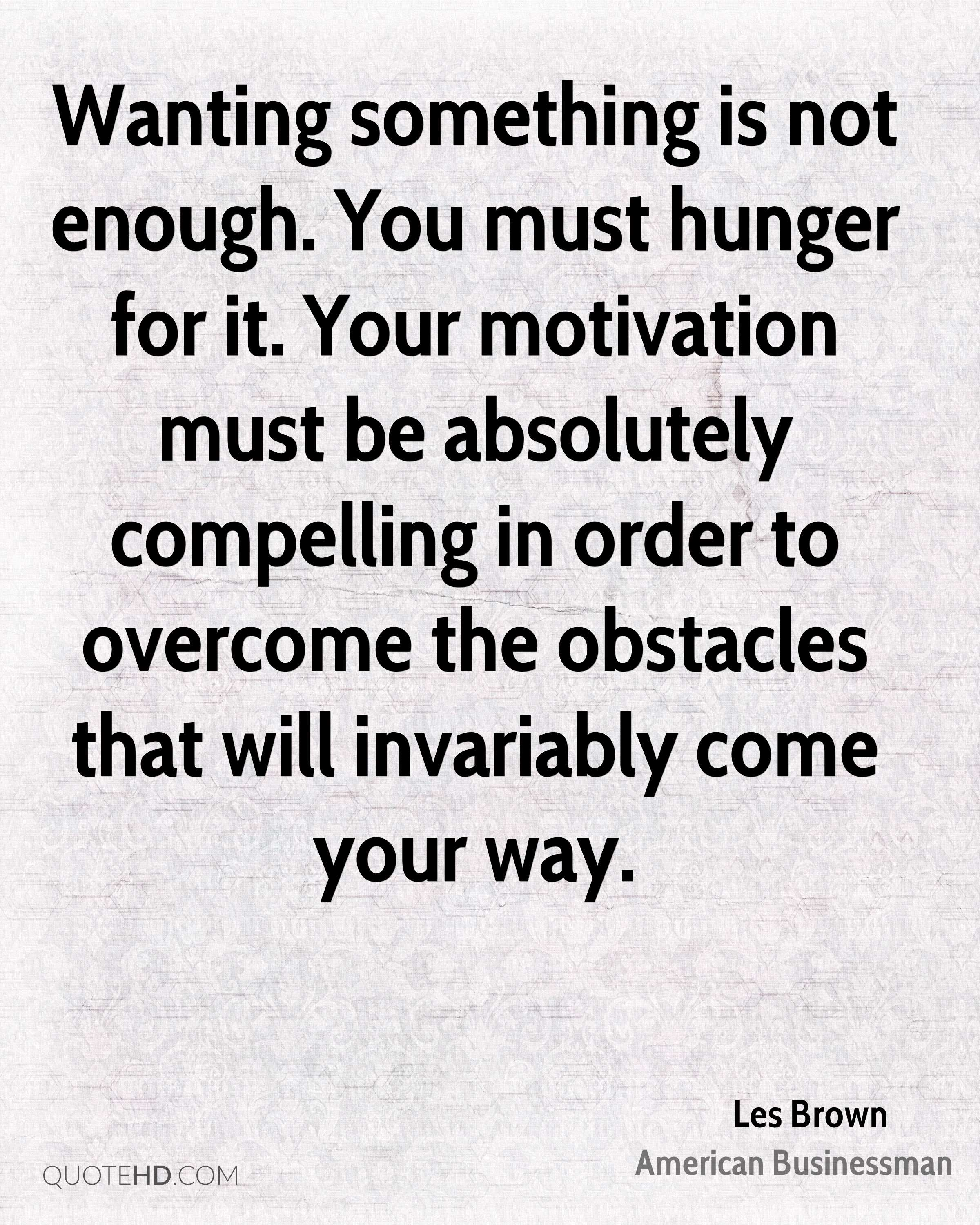 Wanting something is not enough. You must hunger for it. Your motivation must be absolutely compelling in order to overcome the obstacles that will invariably come your way.