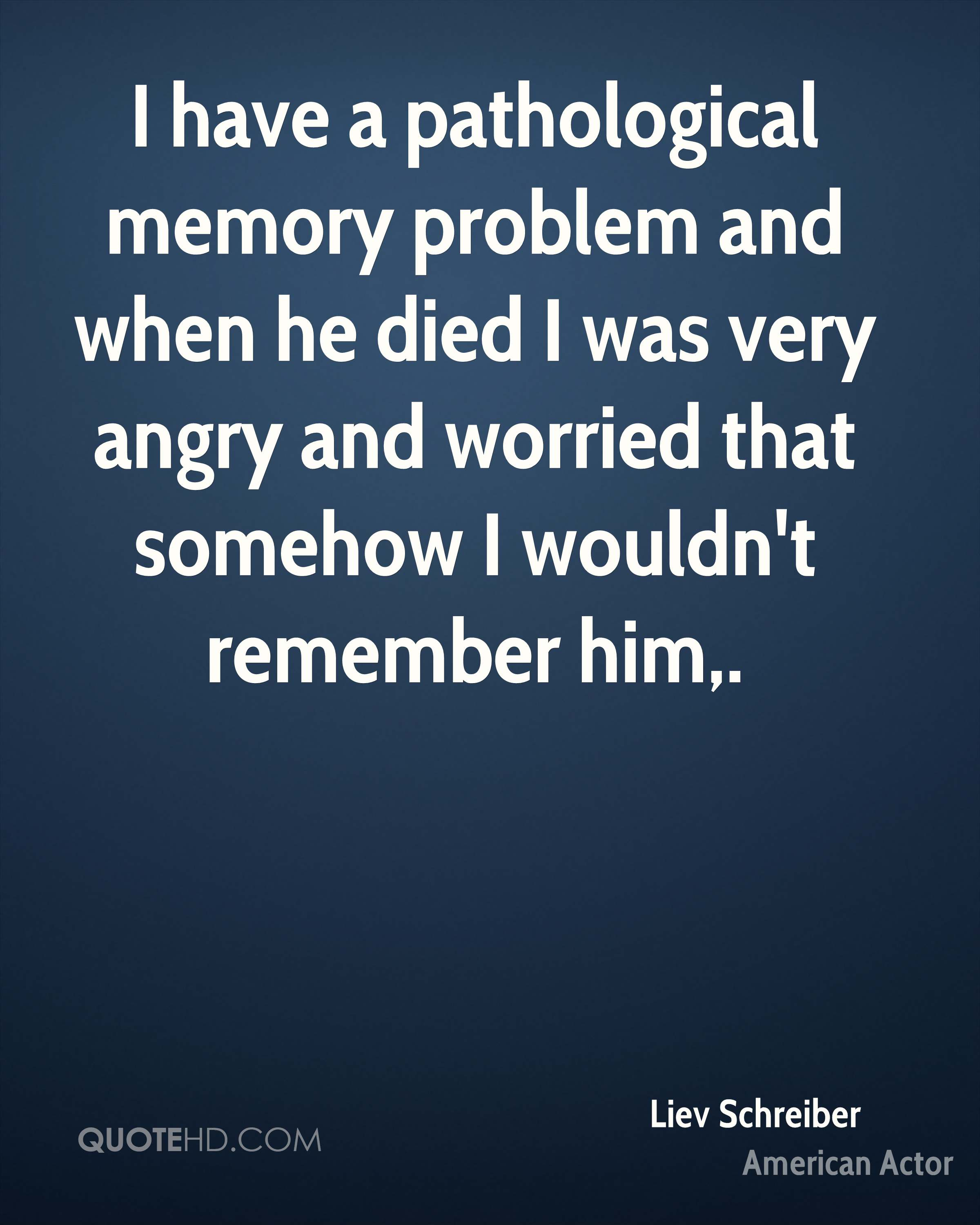 I have a pathological memory problem and when he died I was very angry and worried that somehow I wouldn't remember him.