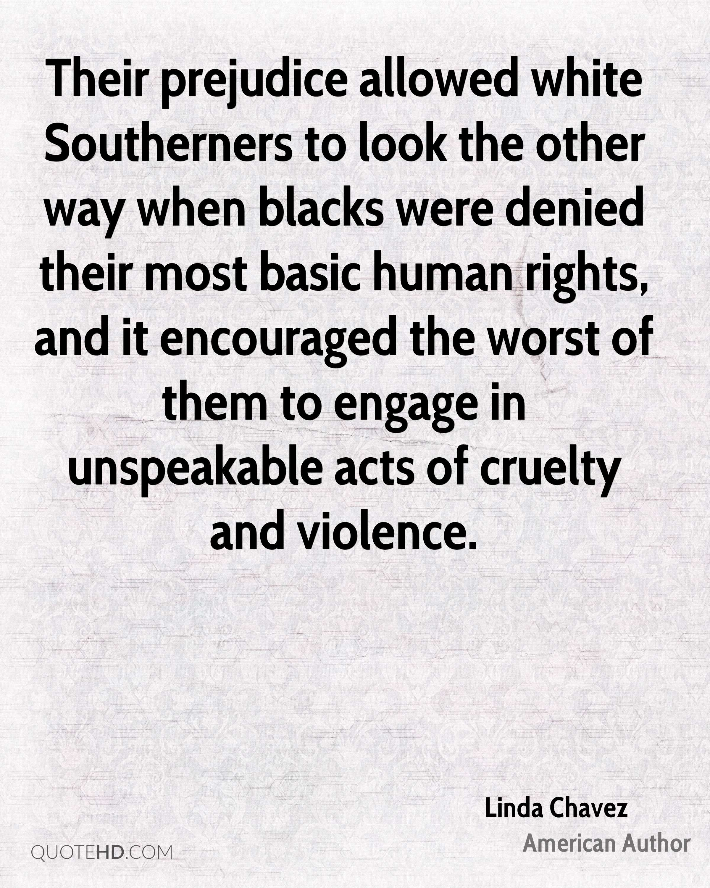 Their prejudice allowed white Southerners to look the other way when blacks were denied their most basic human rights, and it encouraged the worst of them to engage in unspeakable acts of cruelty and violence.