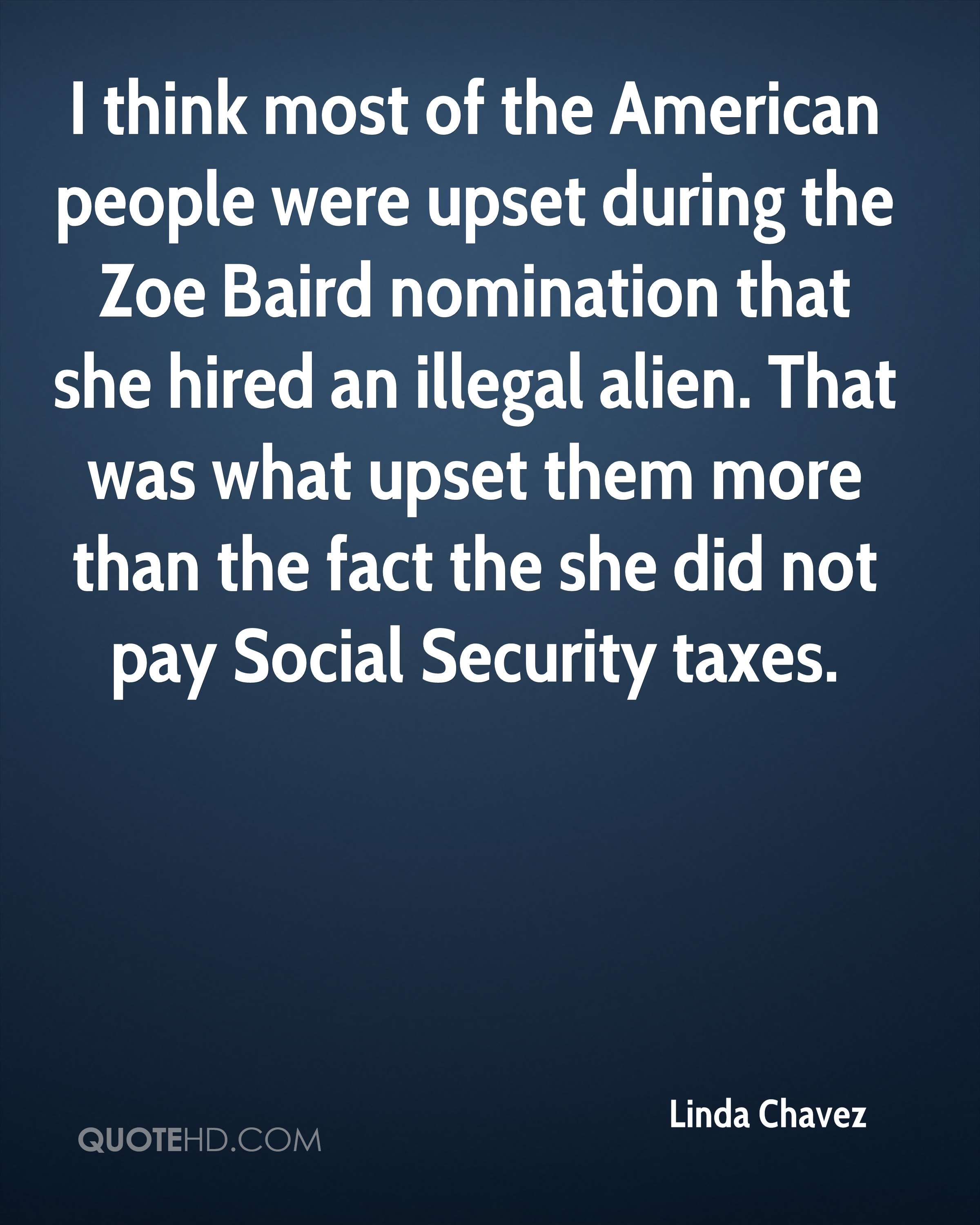 I think most of the American people were upset during the Zoe Baird nomination that she hired an illegal alien. That was what upset them more than the fact the she did not pay Social Security taxes.